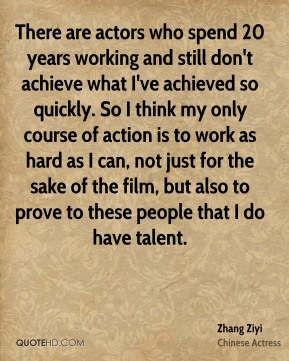 There are actors who spend 20 years working and still don't achieve what I've achieved so quickly. So I think my only course of action is to work as hard as I can, not just for the sake of the film, but also to prove to these people that I do have talent.