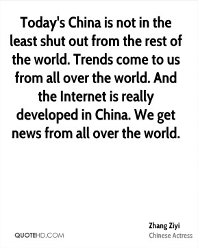 Today's China is not in the least shut out from the rest of the world. Trends come to us from all over the world. And the Internet is really developed in China. We get news from all over the world.