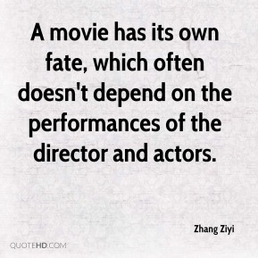 Zhang Ziyi  - A movie has its own fate, which often doesn't depend on the performances of the director and actors.
