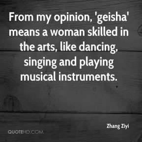 Zhang Ziyi  - From my opinion, 'geisha' means a woman skilled in the arts, like dancing, singing and playing musical instruments.