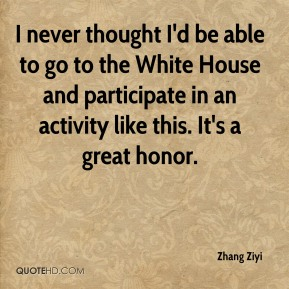 Zhang Ziyi  - I never thought I'd be able to go to the White House and participate in an activity like this. It's a great honor.