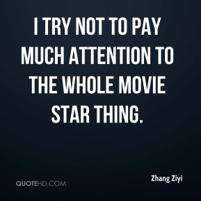 Zhang Ziyi  - I try not to pay much attention to the whole movie star thing.