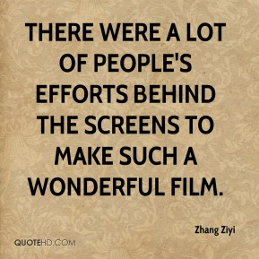 Zhang Ziyi  - There were a lot of people's efforts behind the screens to make such a wonderful film.