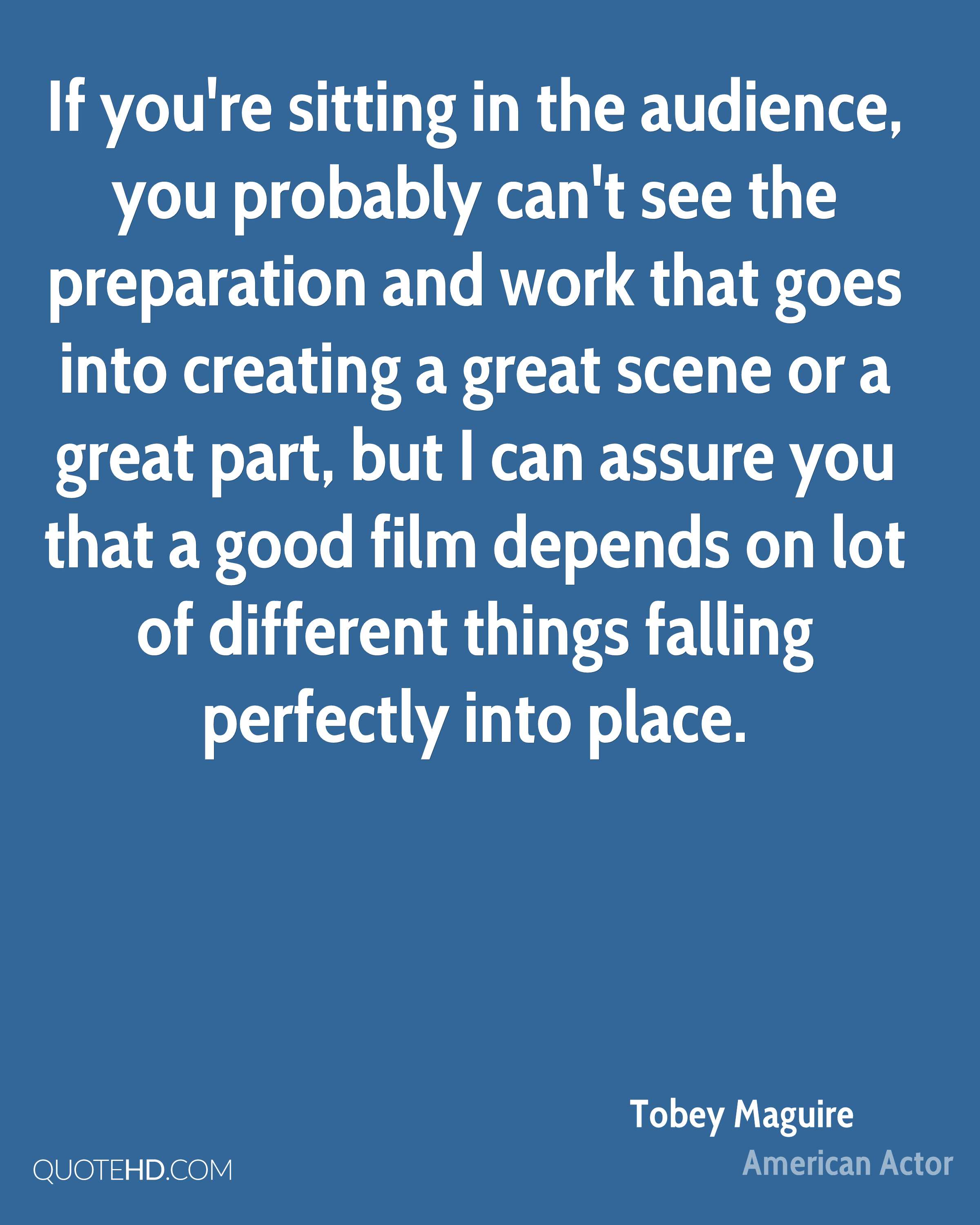 If you're sitting in the audience, you probably can't see the preparation and work that goes into creating a great scene or a great part, but I can assure you that a good film depends on lot of different things falling perfectly into place.