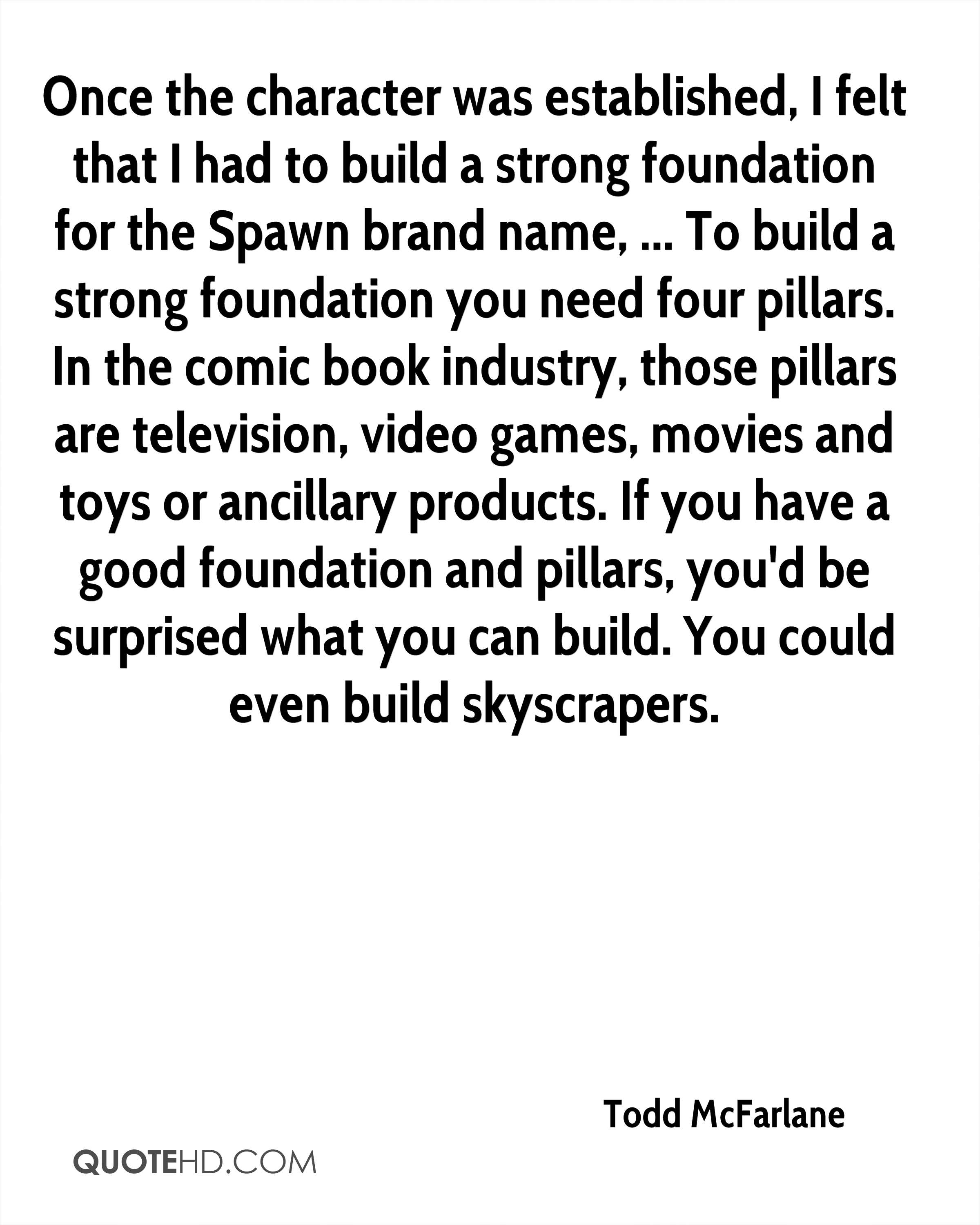 Once the character was established, I felt that I had to build a strong foundation for the Spawn brand name, ... To build a strong foundation you need four pillars. In the comic book industry, those pillars are television, video games, movies and toys or ancillary products. If you have a good foundation and pillars, you'd be surprised what you can build. You could even build skyscrapers.