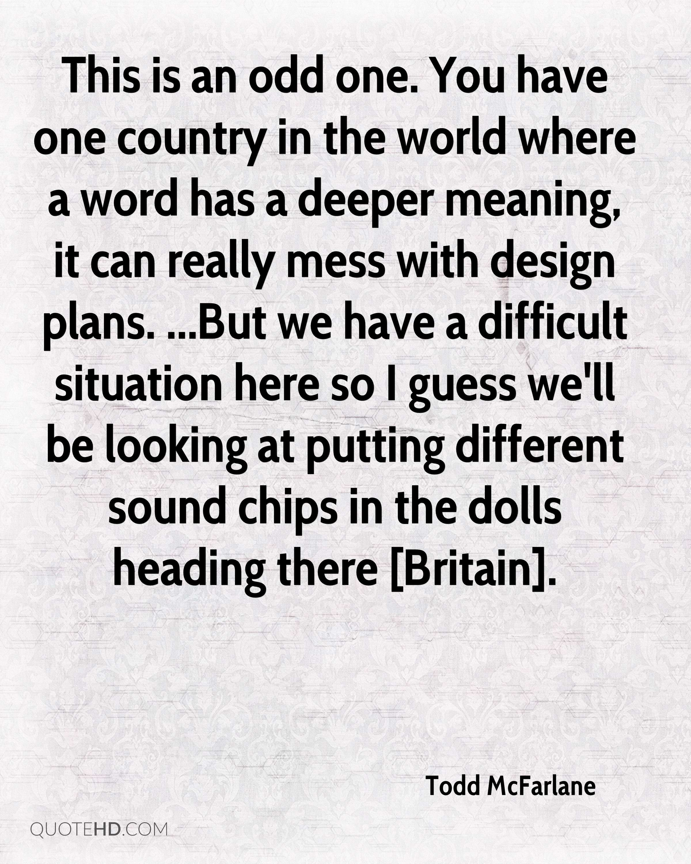 This is an odd one. You have one country in the world where a word has a deeper meaning, it can really mess with design plans. ...But we have a difficult situation here so I guess we'll be looking at putting different sound chips in the dolls heading there [Britain].