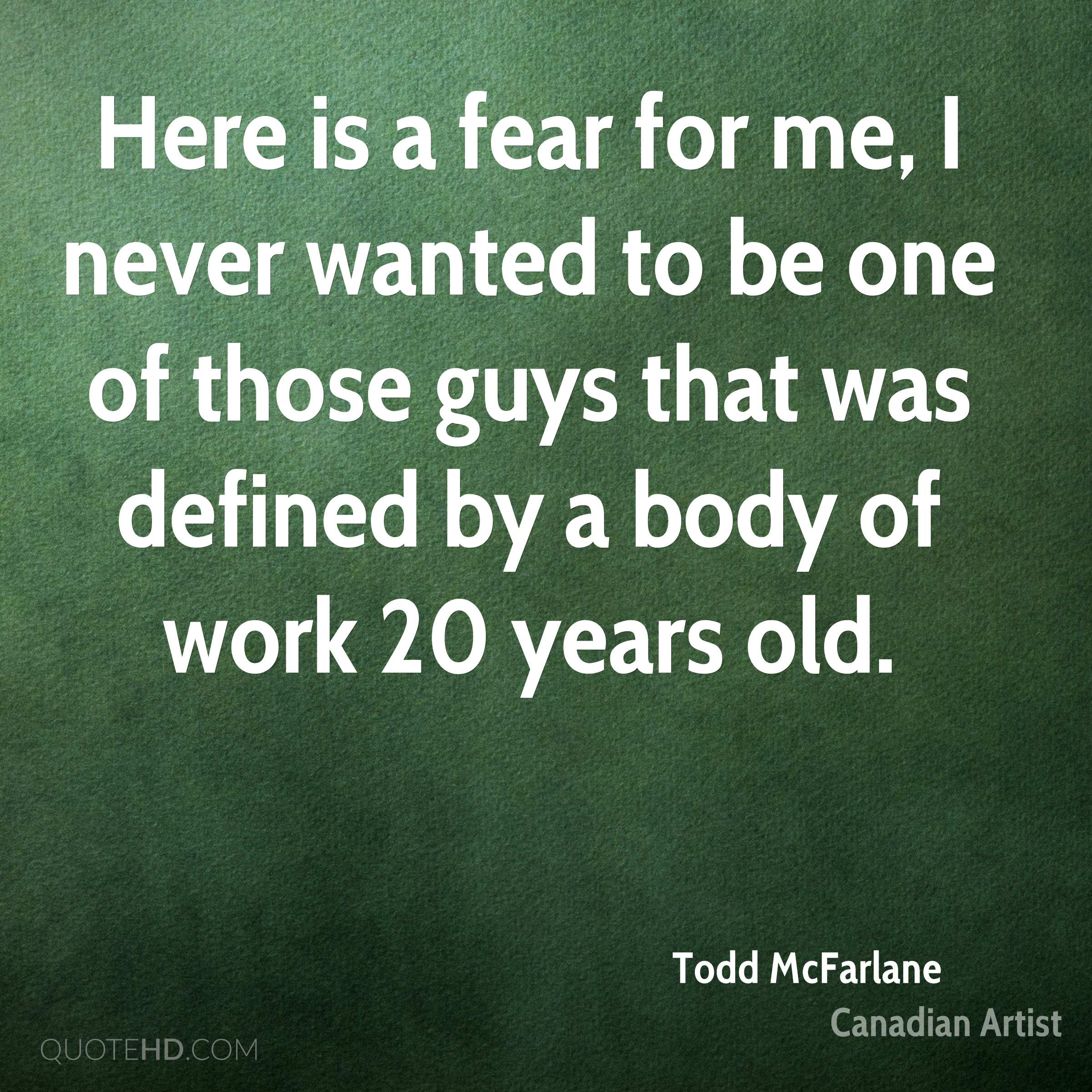 Here is a fear for me, I never wanted to be one of those guys that was defined by a body of work 20 years old.