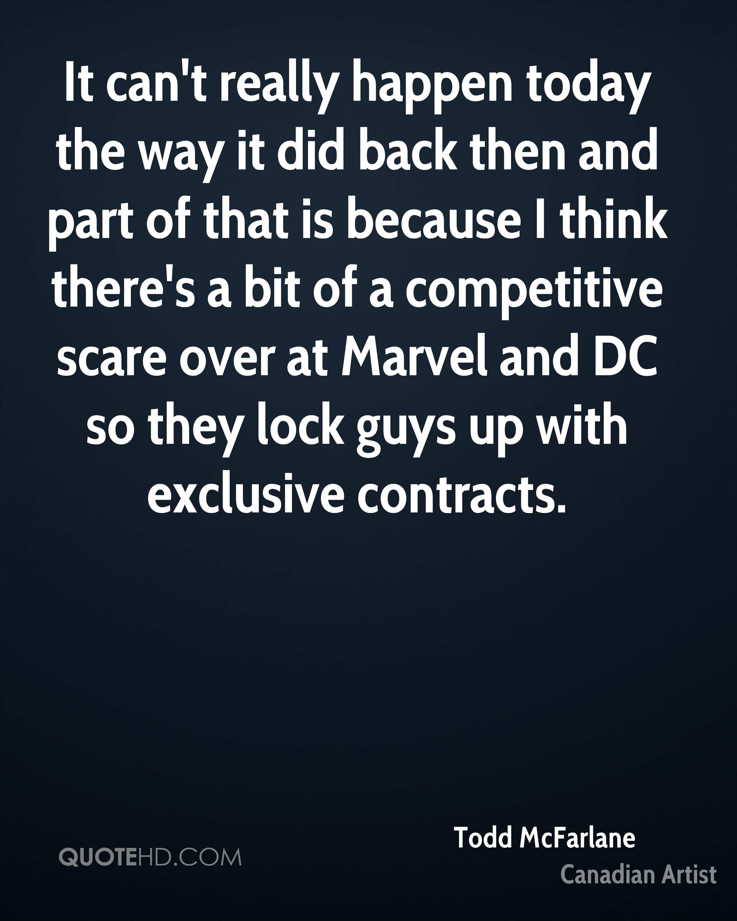 It can't really happen today the way it did back then and part of that is because I think there's a bit of a competitive scare over at Marvel and DC so they lock guys up with exclusive contracts.