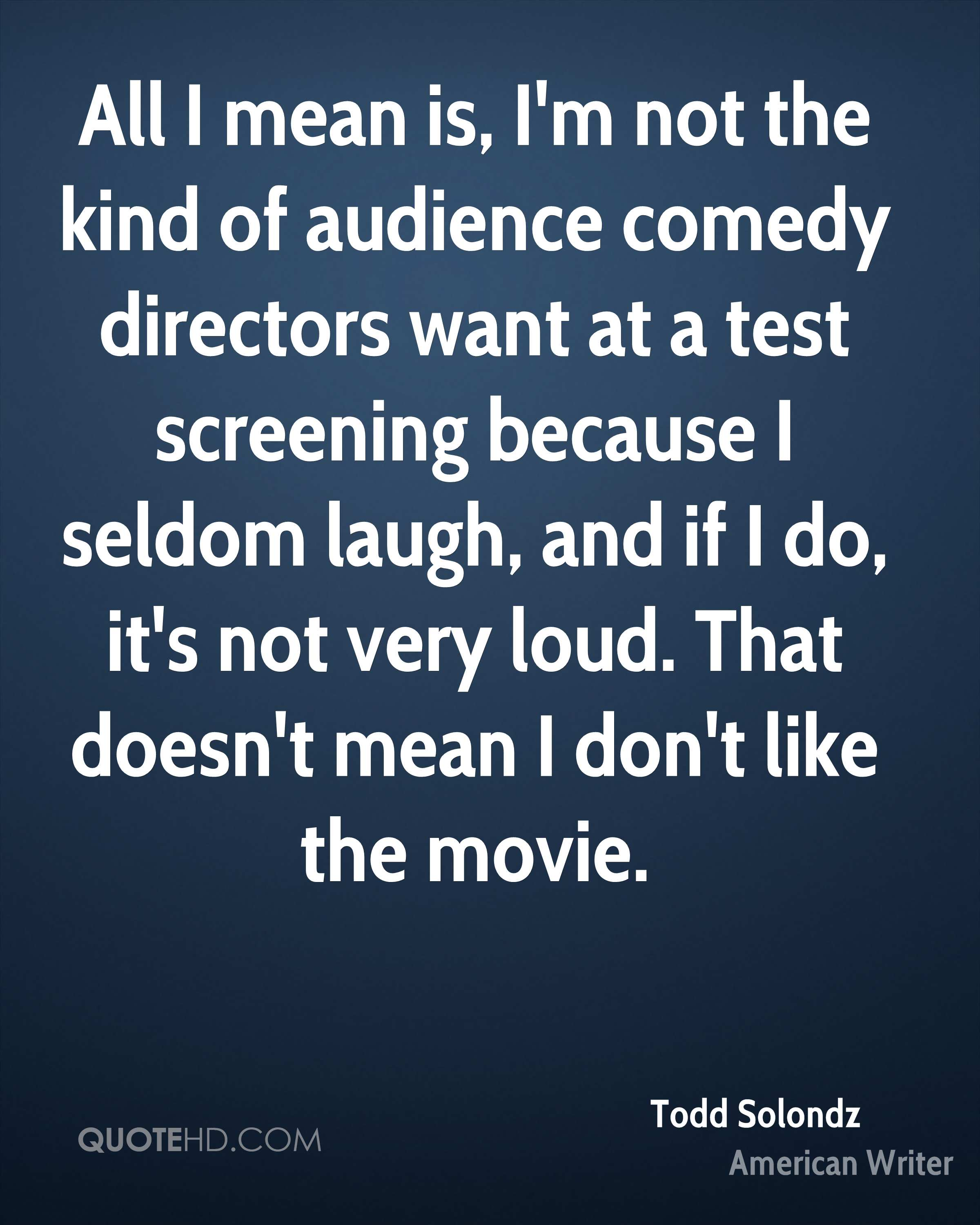 All I mean is, I'm not the kind of audience comedy directors want at a test screening because I seldom laugh, and if I do, it's not very loud. That doesn't mean I don't like the movie.