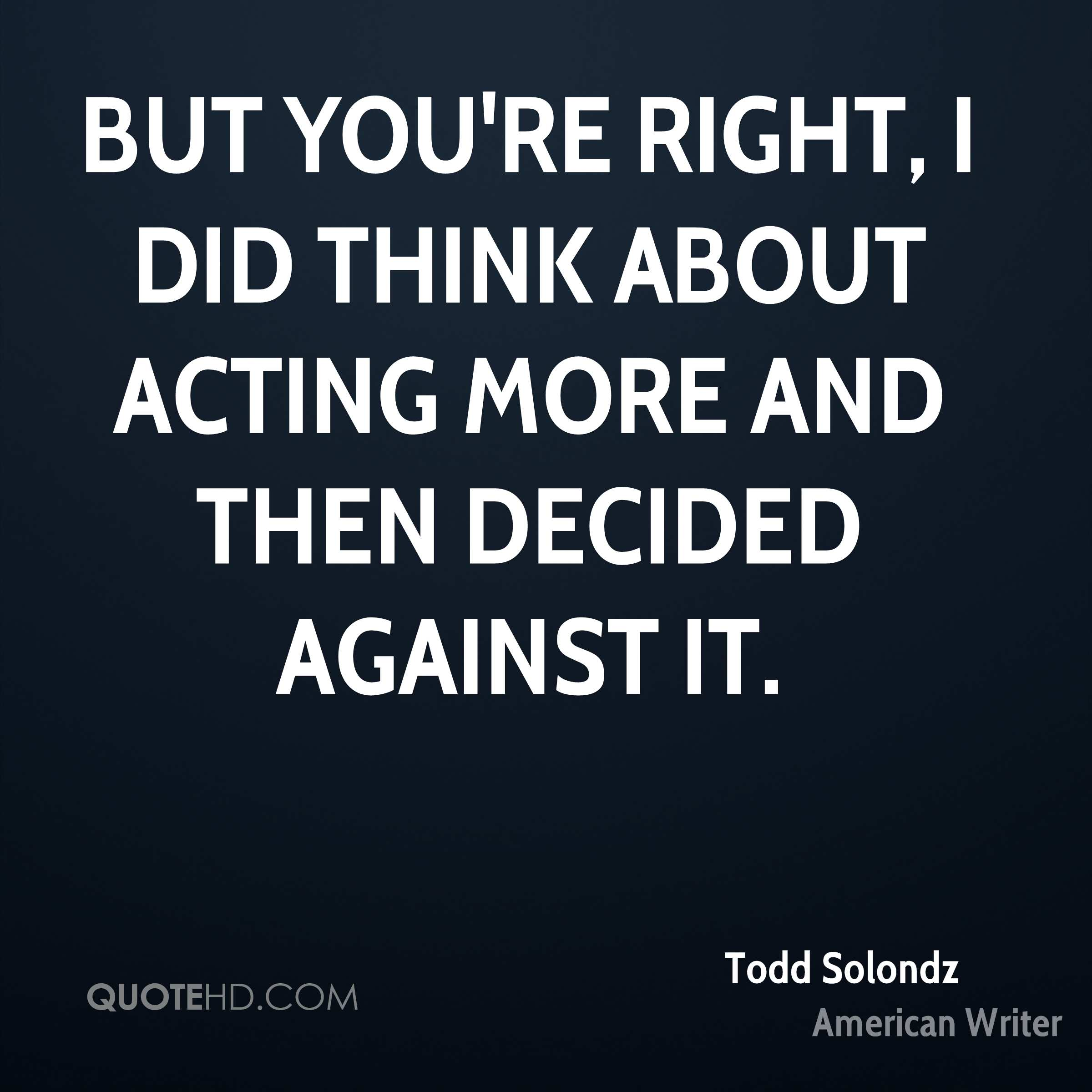 But you're right, I did think about acting more and then decided against it.