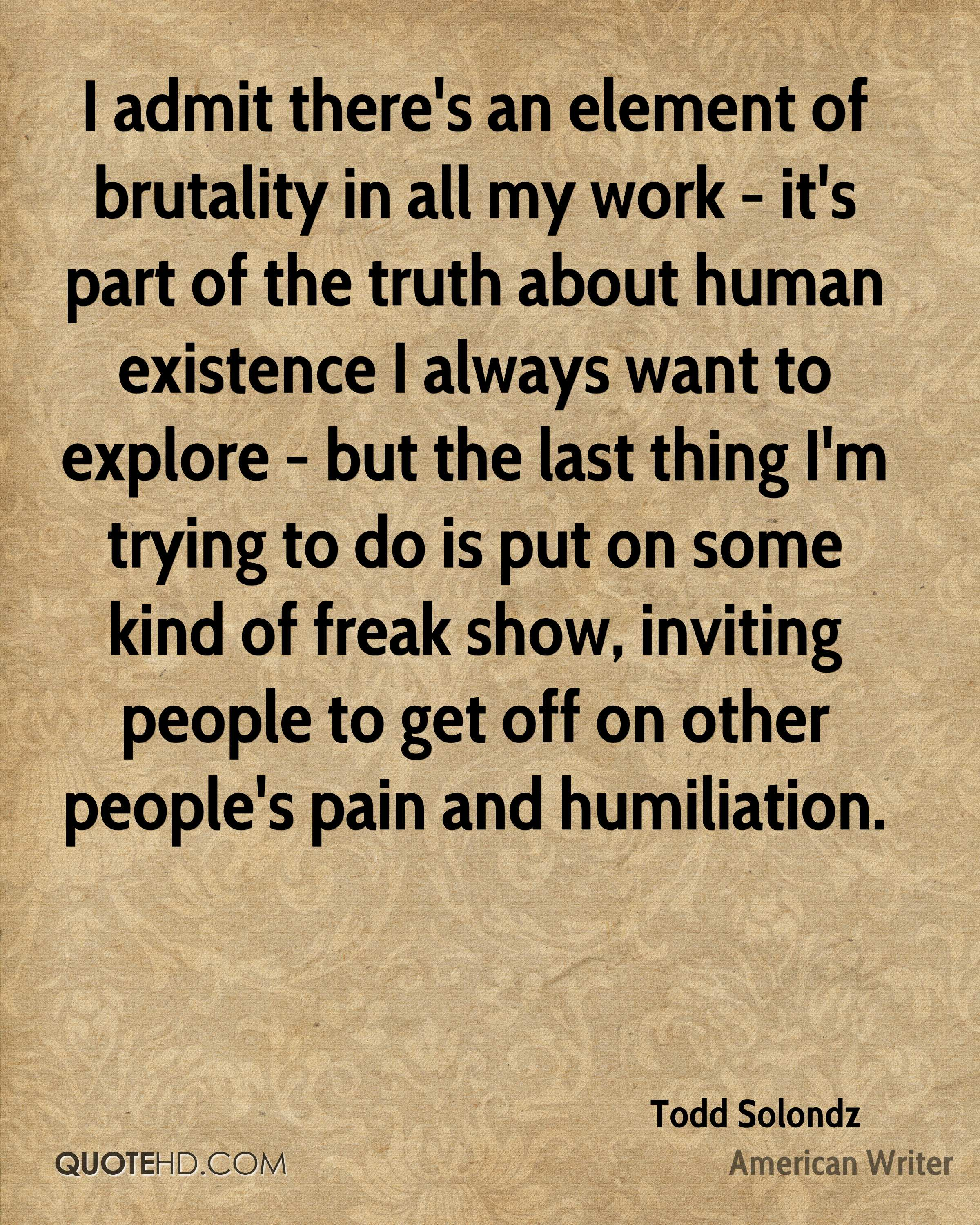I admit there's an element of brutality in all my work - it's part of the truth about human existence I always want to explore - but the last thing I'm trying to do is put on some kind of freak show, inviting people to get off on other people's pain and humiliation.