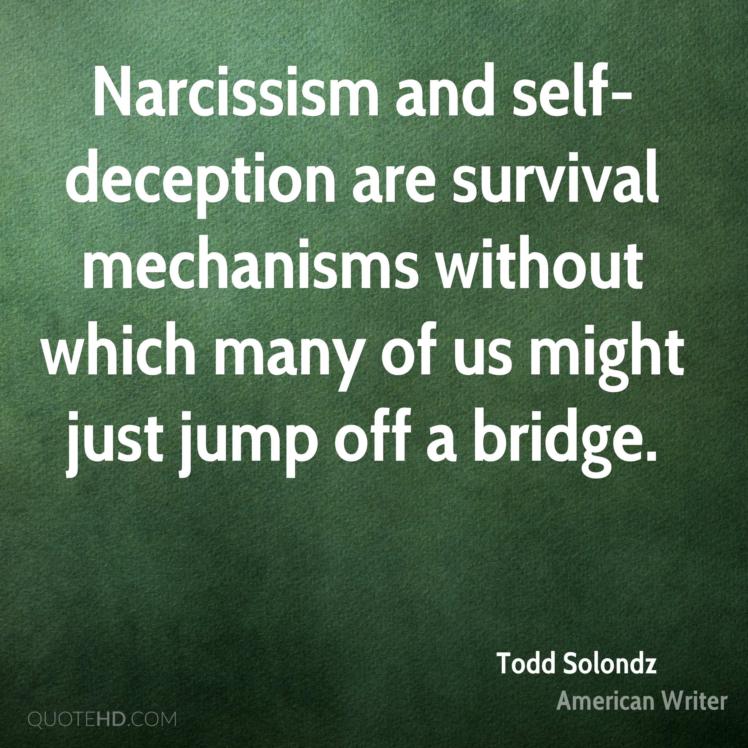Narcissism and self-deception are survival mechanisms without which many of us might just jump off a bridge.