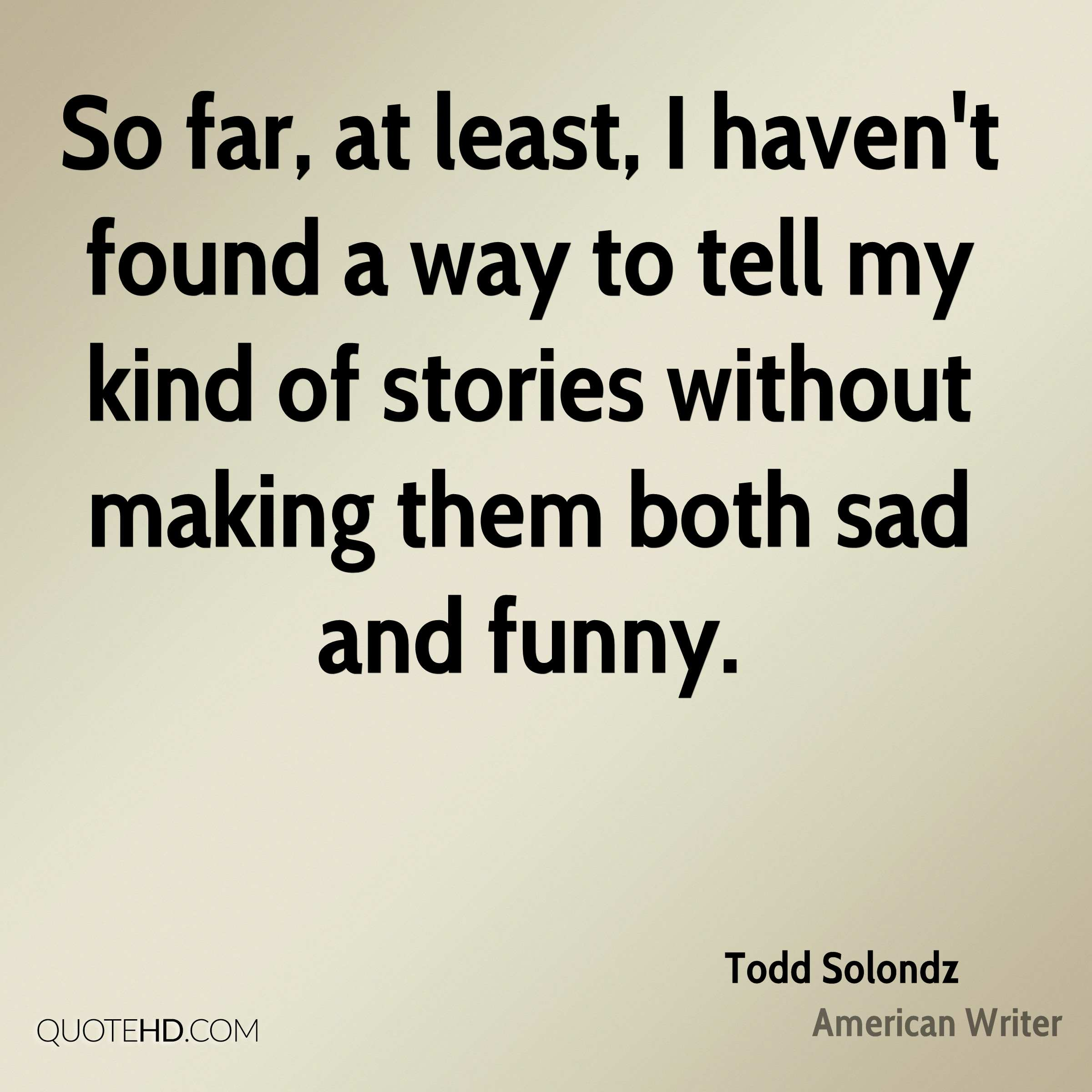 So far, at least, I haven't found a way to tell my kind of stories without making them both sad and funny.