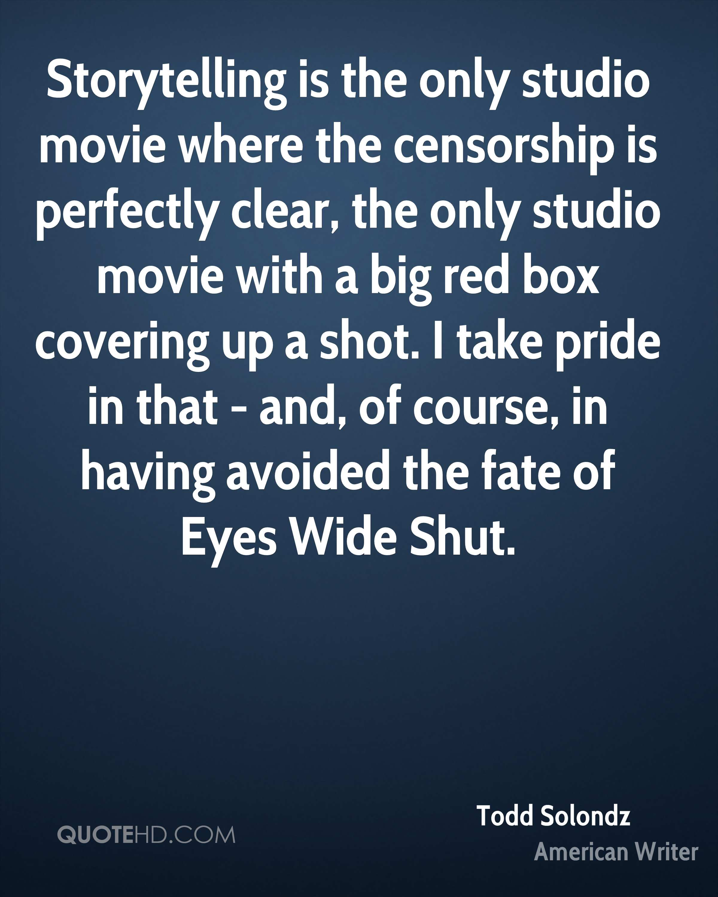 Storytelling is the only studio movie where the censorship is perfectly clear, the only studio movie with a big red box covering up a shot. I take pride in that - and, of course, in having avoided the fate of Eyes Wide Shut.