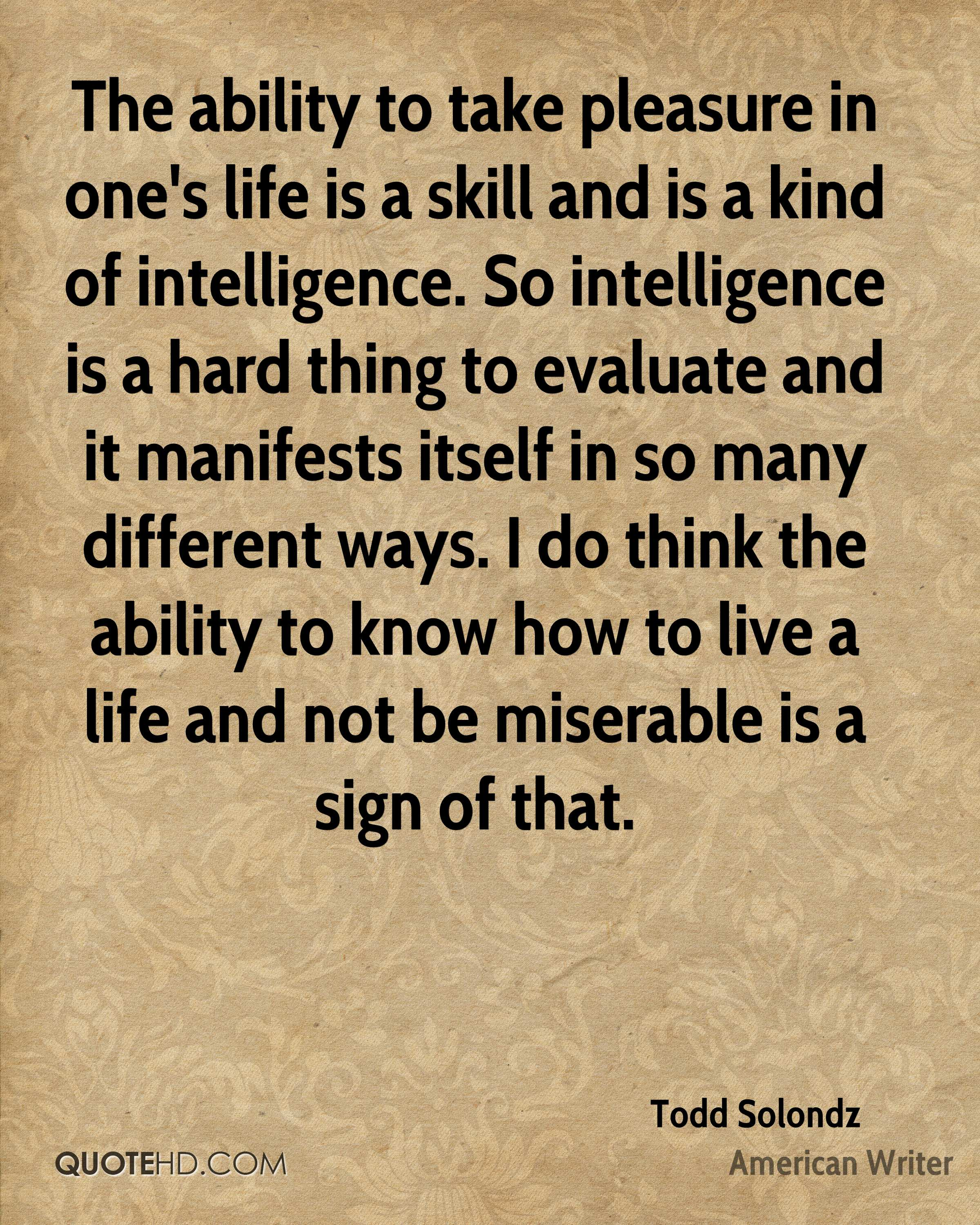 The ability to take pleasure in one's life is a skill and is a kind of intelligence. So intelligence is a hard thing to evaluate and it manifests itself in so many different ways. I do think the ability to know how to live a life and not be miserable is a sign of that.