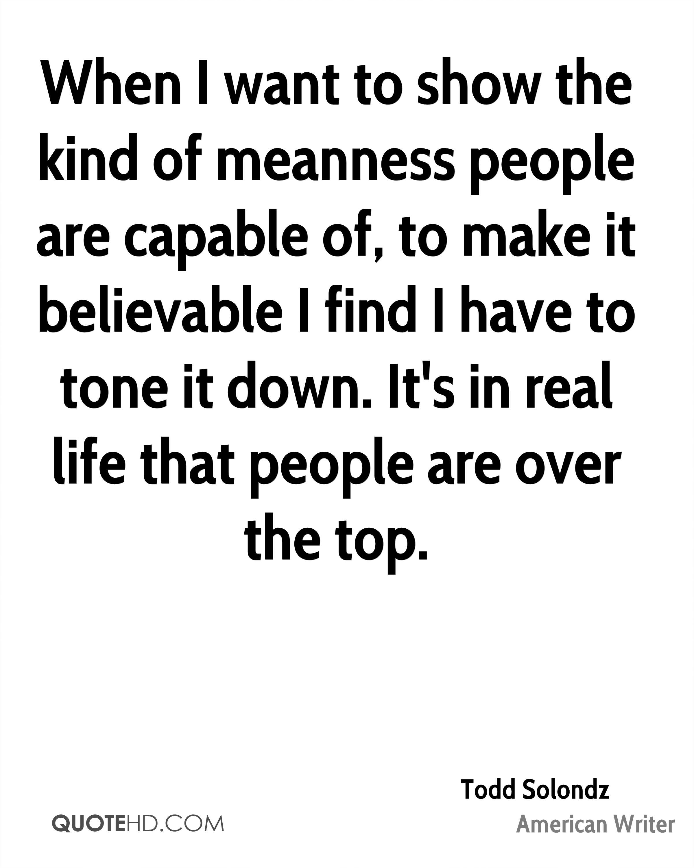 When I want to show the kind of meanness people are capable of, to make it believable I find I have to tone it down. It's in real life that people are over the top.