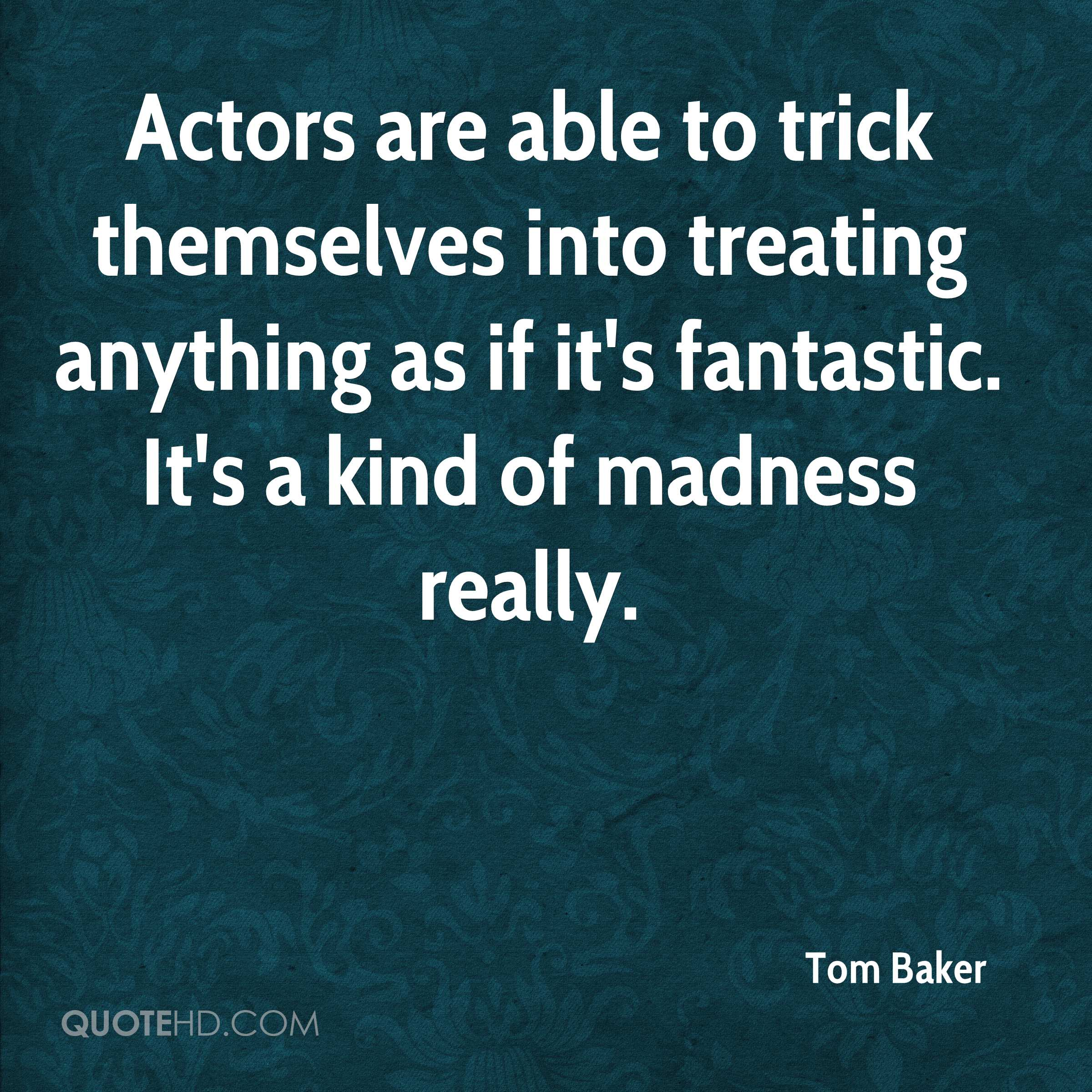 Actors are able to trick themselves into treating anything as if it's fantastic. It's a kind of madness really.