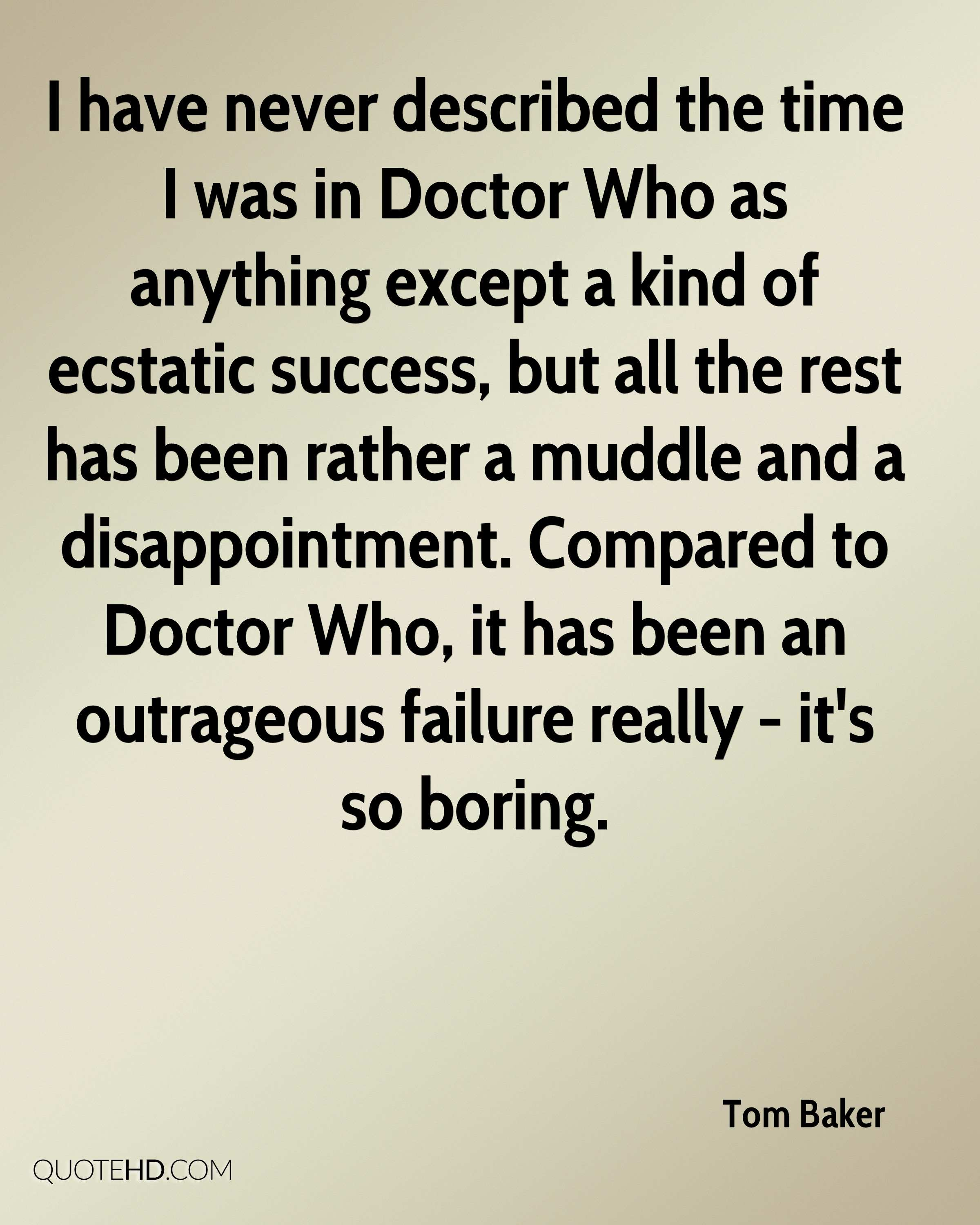 I have never described the time I was in Doctor Who as anything except a kind of ecstatic success, but all the rest has been rather a muddle and a disappointment. Compared to Doctor Who, it has been an outrageous failure really - it's so boring.