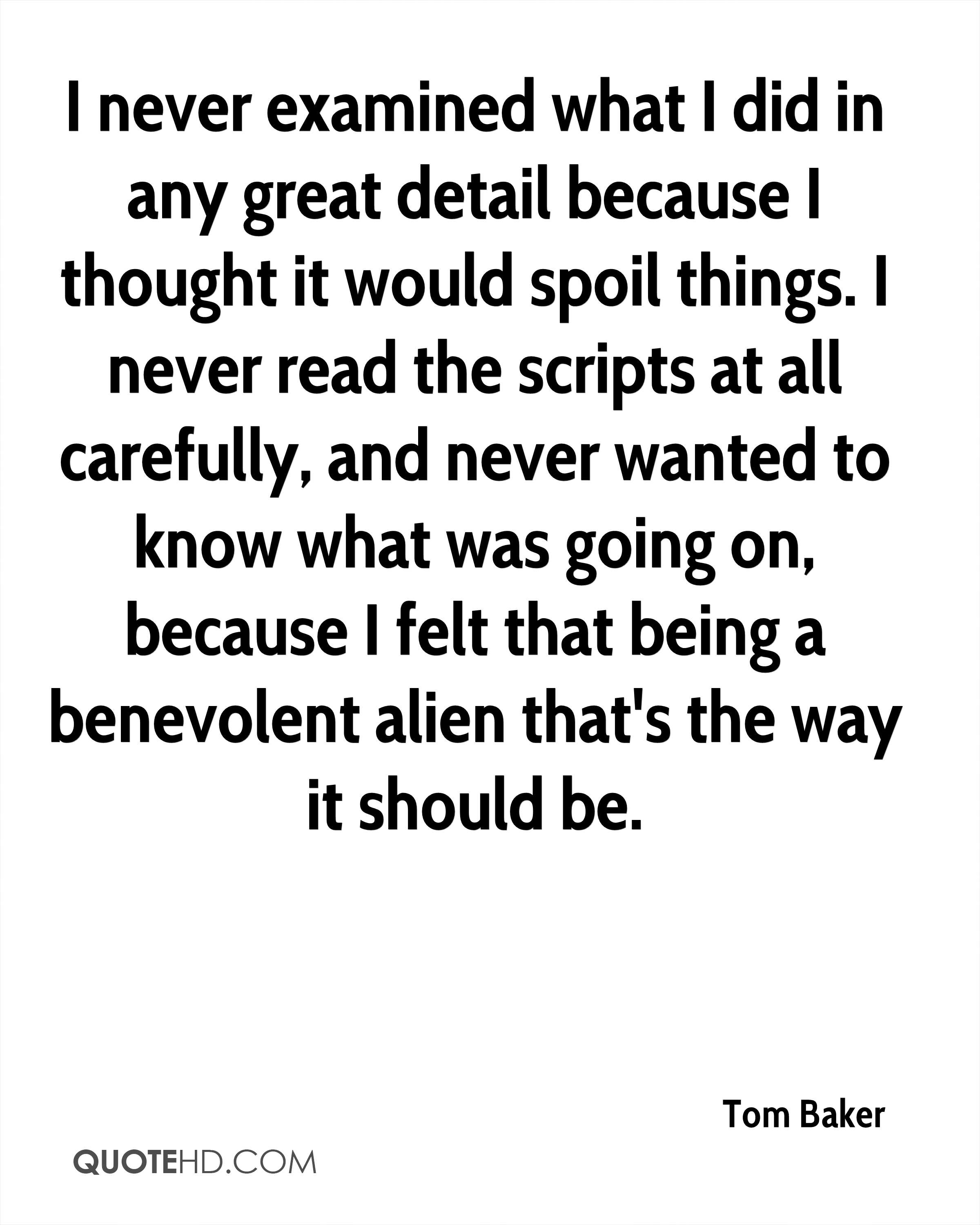 I never examined what I did in any great detail because I thought it would spoil things. I never read the scripts at all carefully, and never wanted to know what was going on, because I felt that being a benevolent alien that's the way it should be.