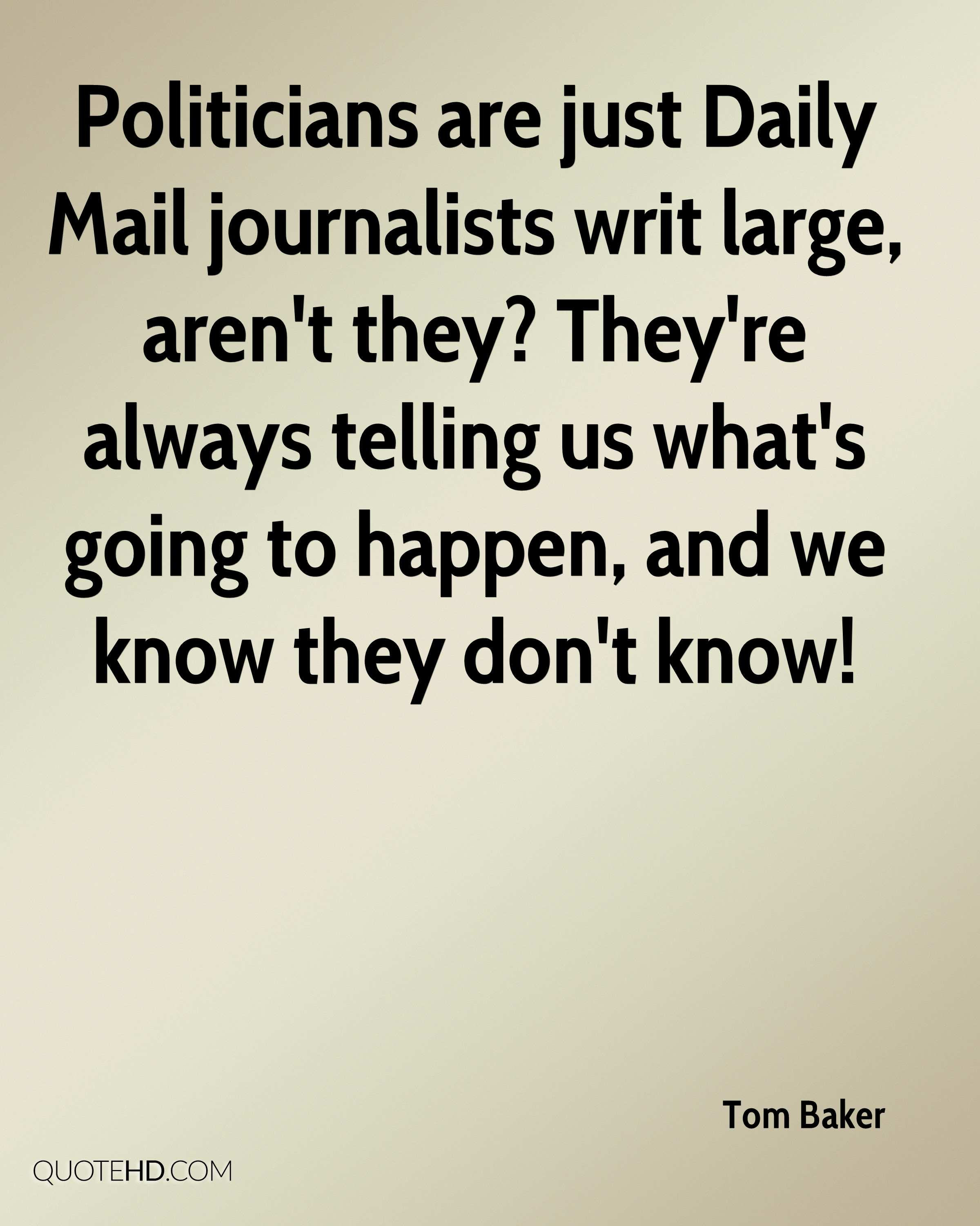Politicians are just Daily Mail journalists writ large, aren't they? They're always telling us what's going to happen, and we know they don't know!