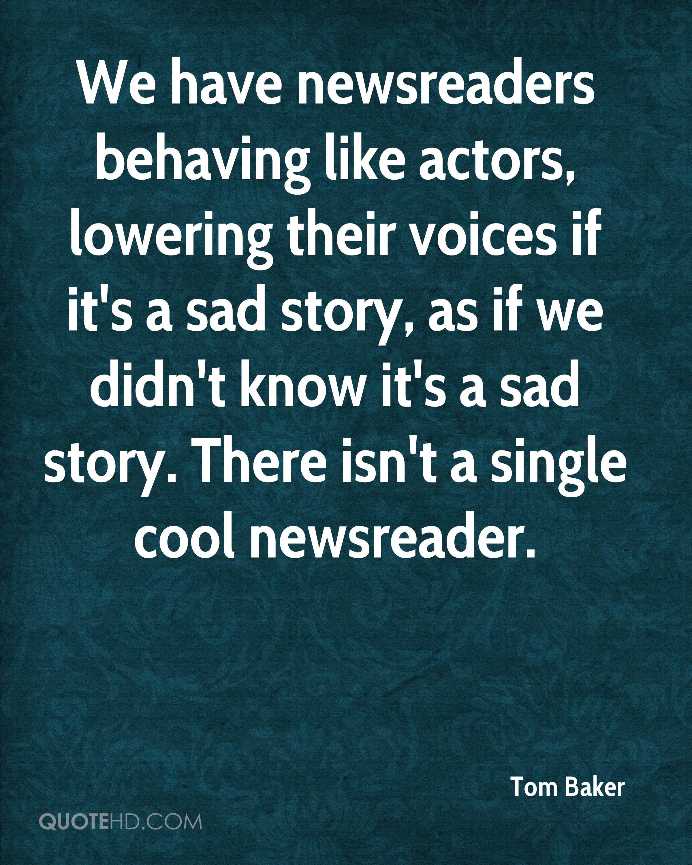 We have newsreaders behaving like actors, lowering their voices if it's a sad story, as if we didn't know it's a sad story. There isn't a single cool newsreader.