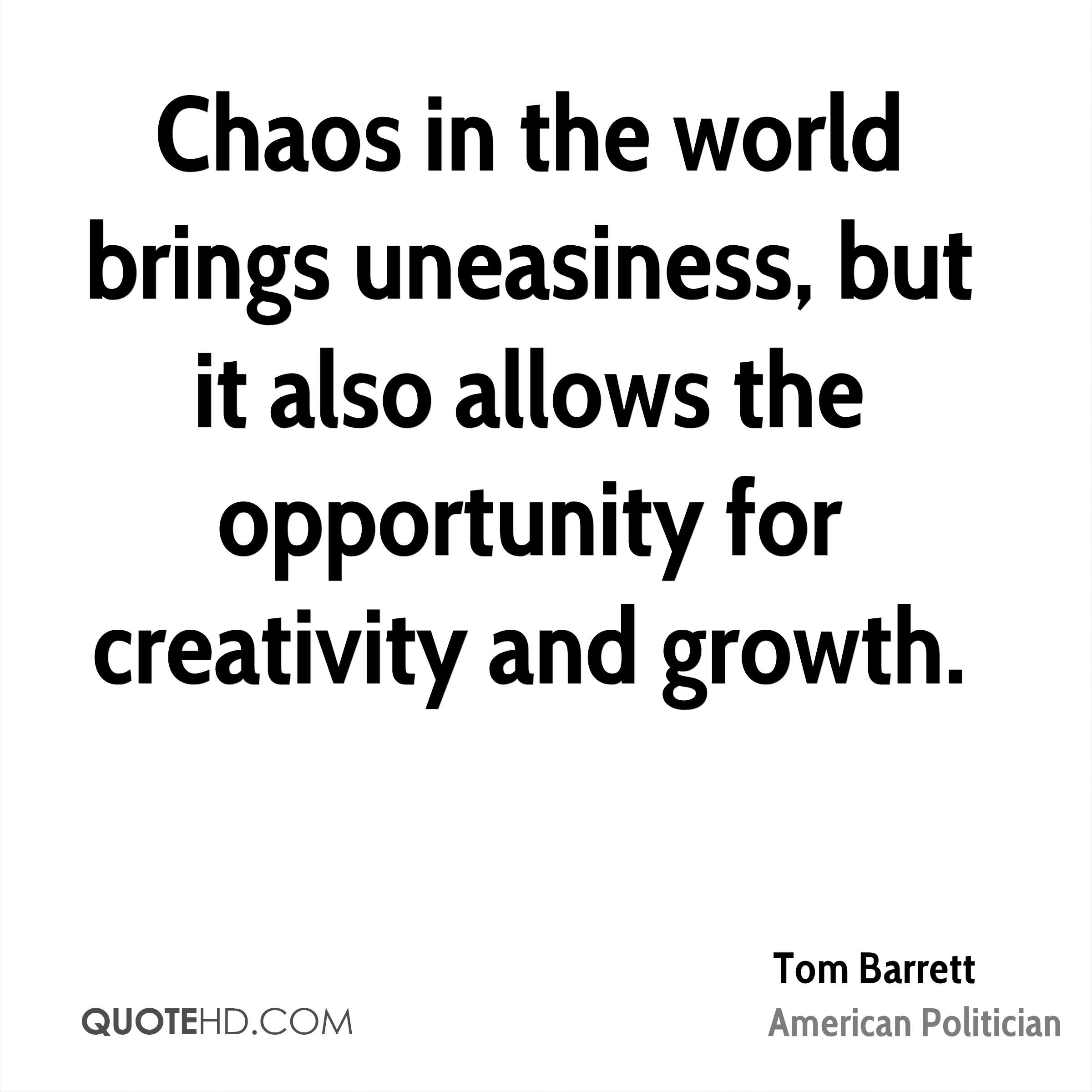 Chaos in the world brings uneasiness, but it also allows the opportunity for creativity and growth.