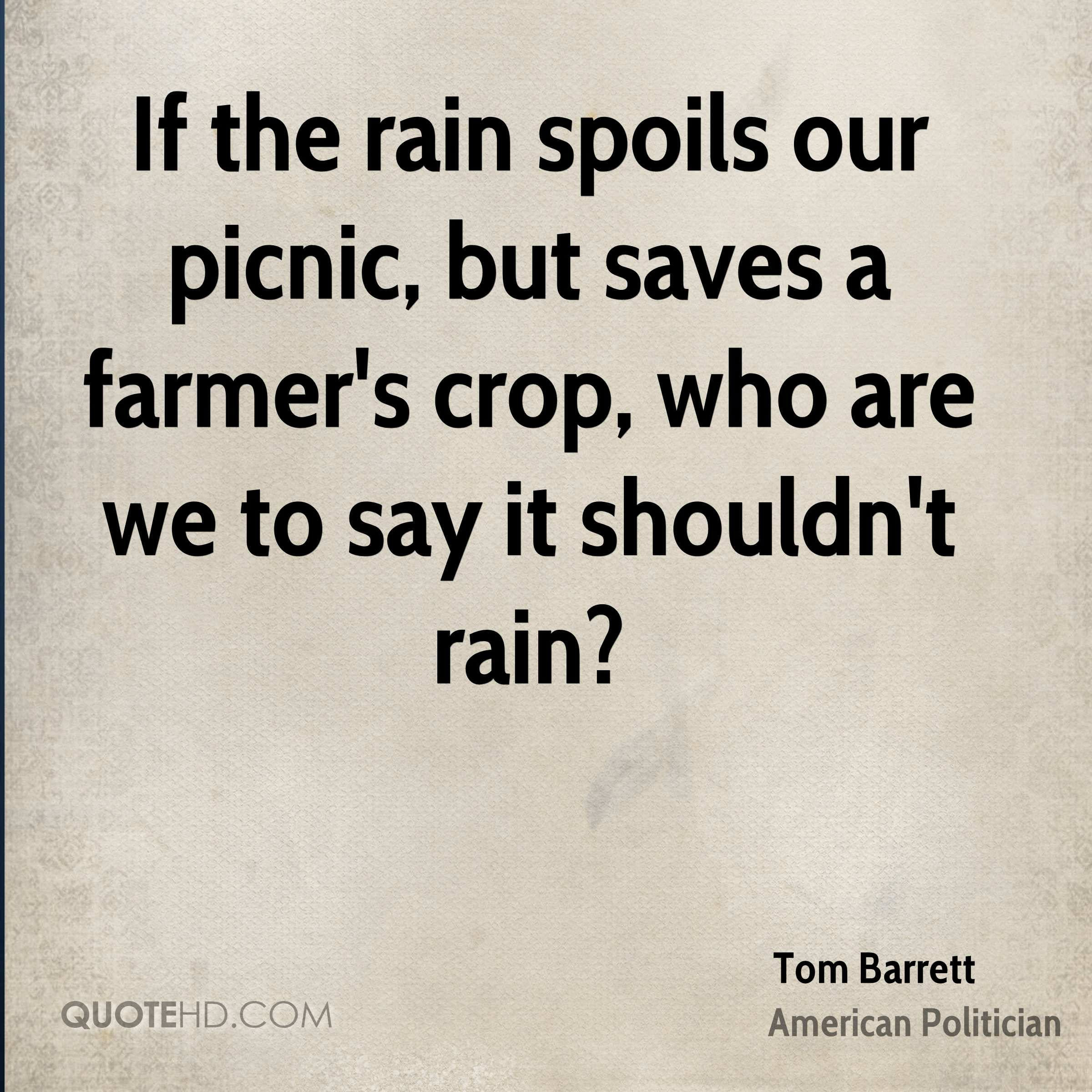 If the rain spoils our picnic, but saves a farmer's crop, who are we to say it shouldn't rain?