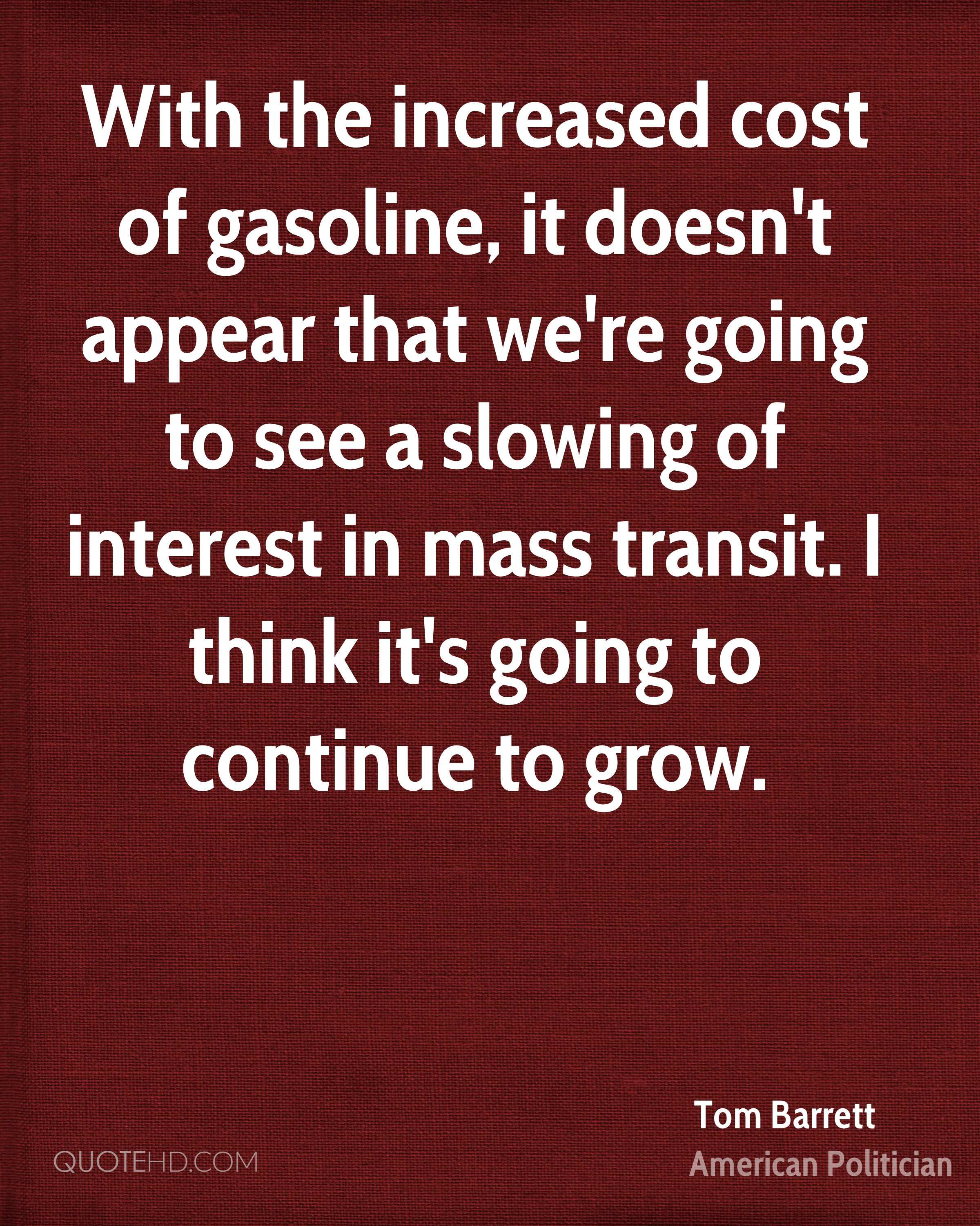 With the increased cost of gasoline, it doesn't appear that we're going to see a slowing of interest in mass transit. I think it's going to continue to grow.