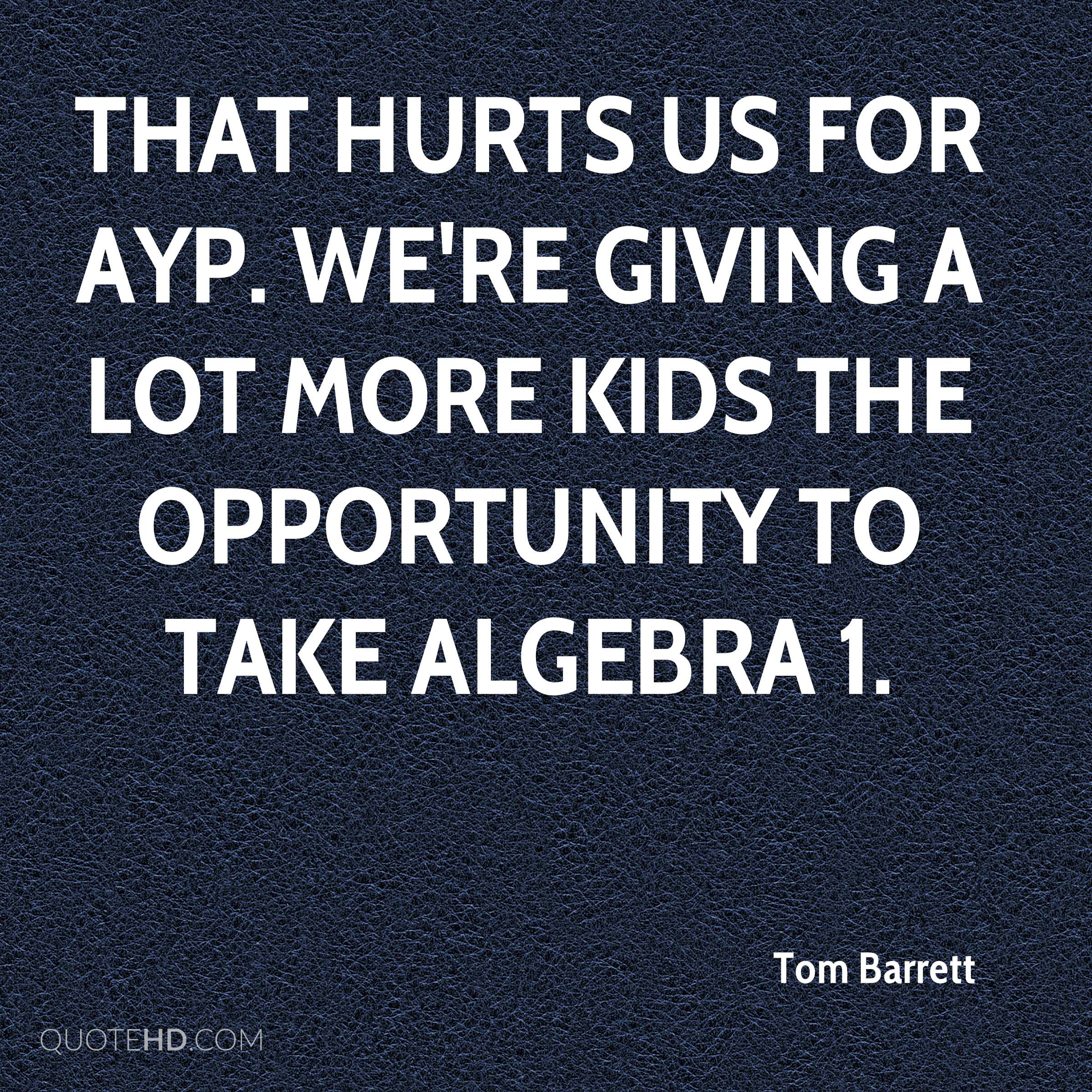 That hurts us for AYP. We're giving a lot more kids the opportunity to take Algebra 1.