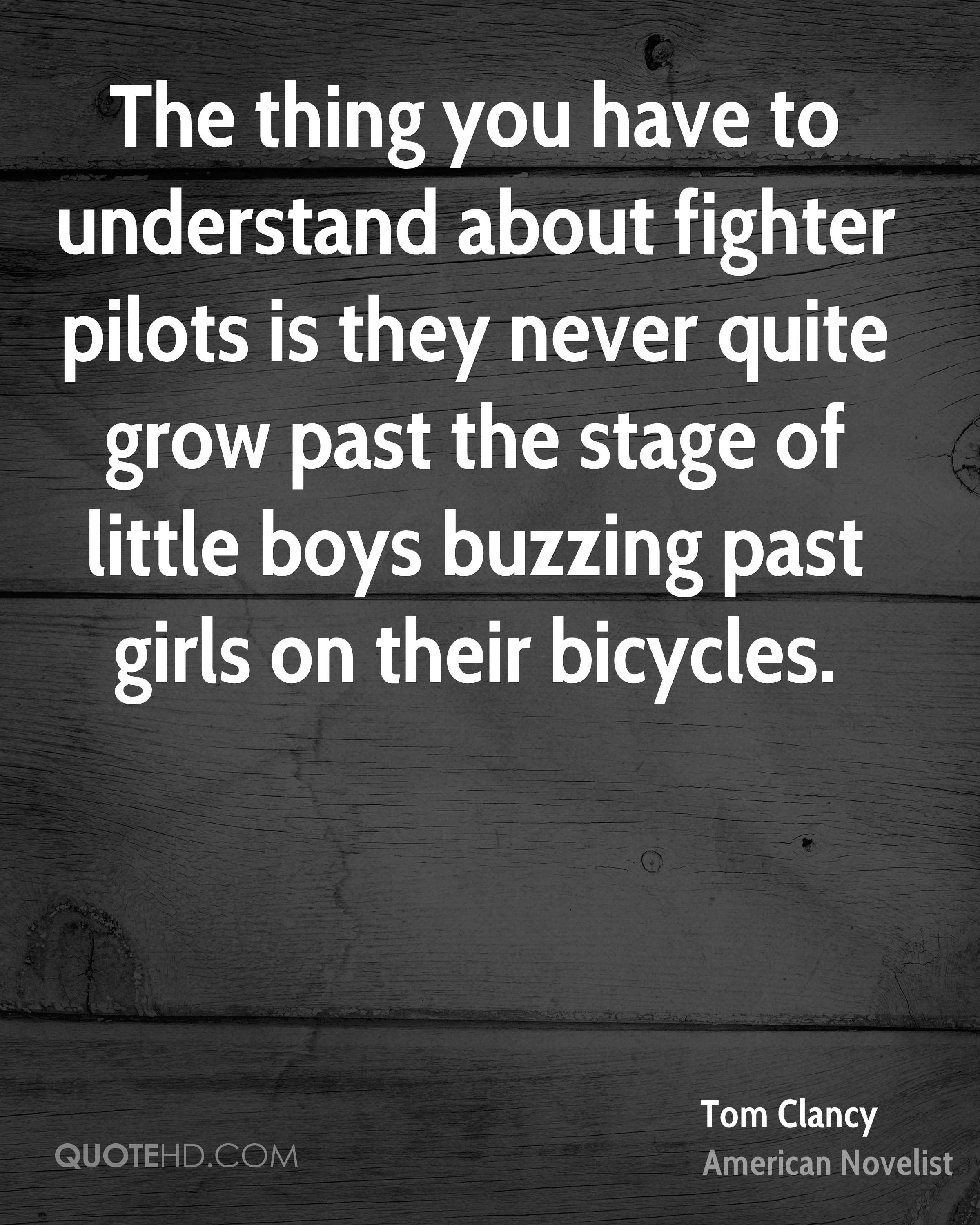 The thing you have to understand about fighter pilots is they never quite grow past the stage of little boys buzzing past girls on their bicycles.