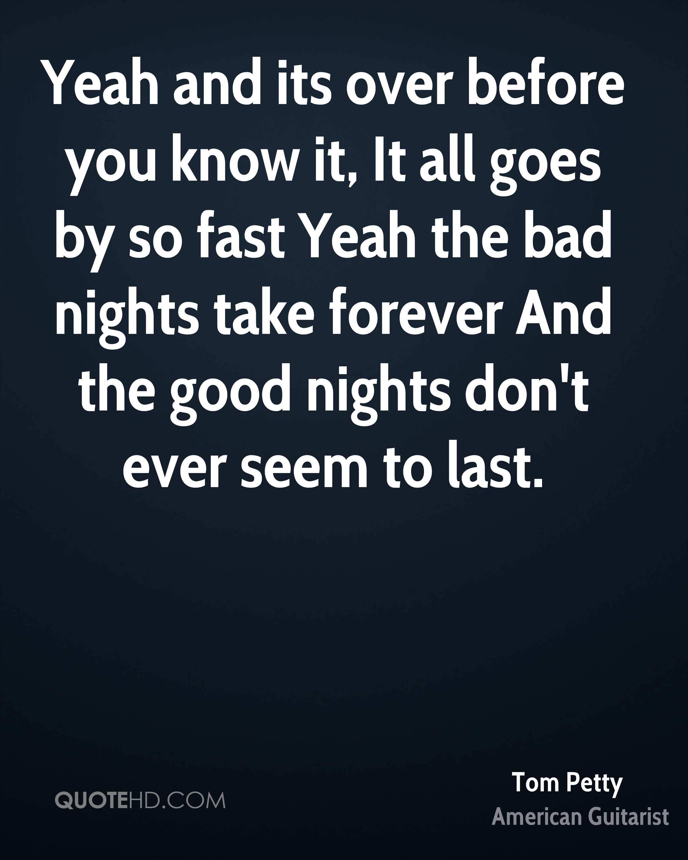 Yeah and its over before you know it, It all goes by so fast Yeah the bad nights take forever And the good nights don't ever seem to last.