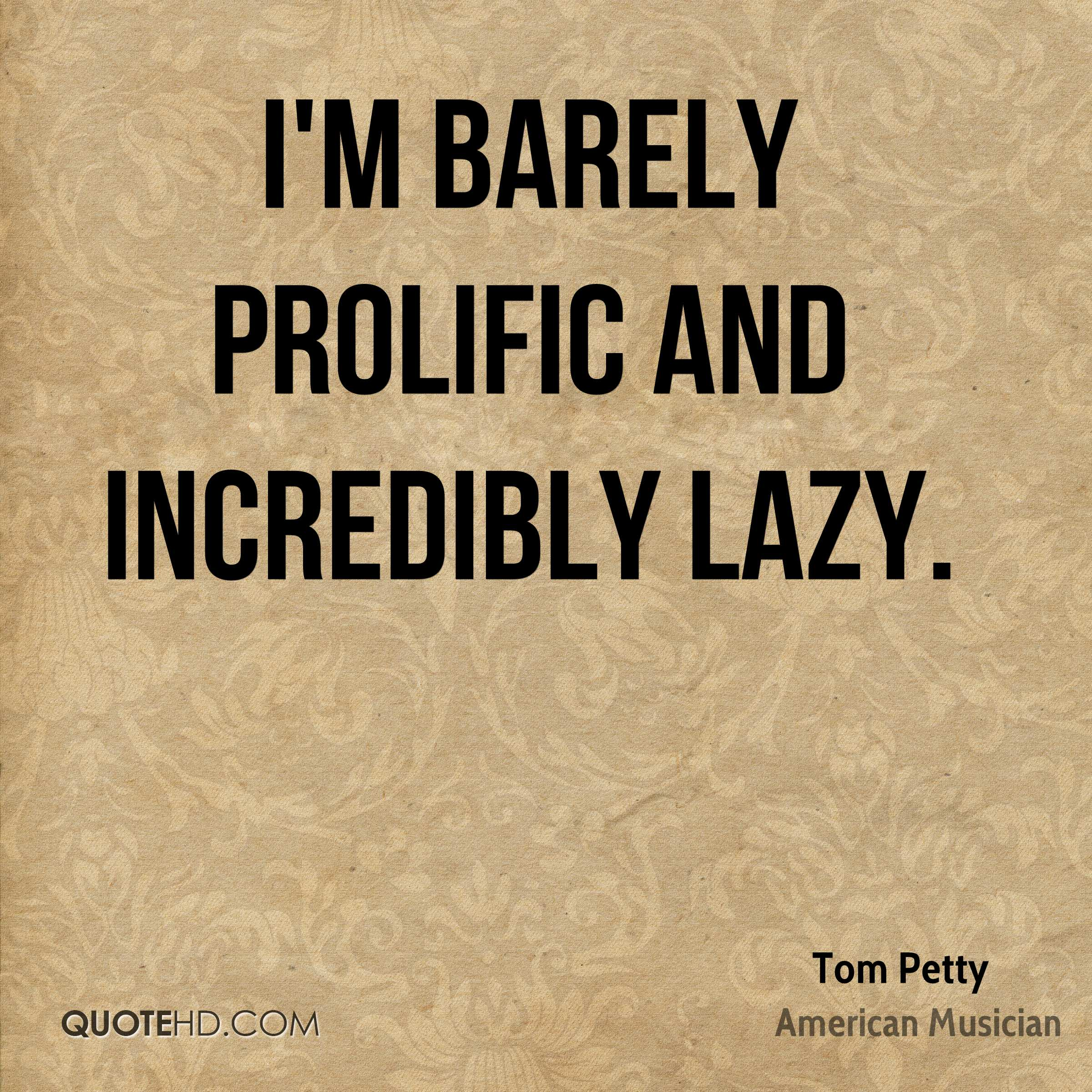 I'm barely prolific and incredibly lazy.