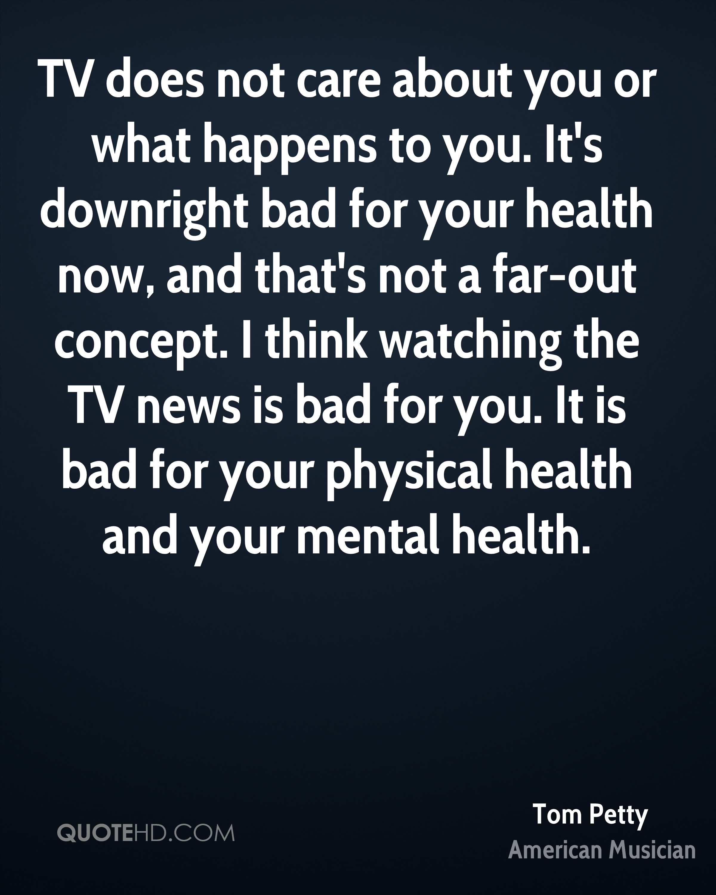 TV does not care about you or what happens to you. It's downright bad for your health now, and that's not a far-out concept. I think watching the TV news is bad for you. It is bad for your physical health and your mental health.