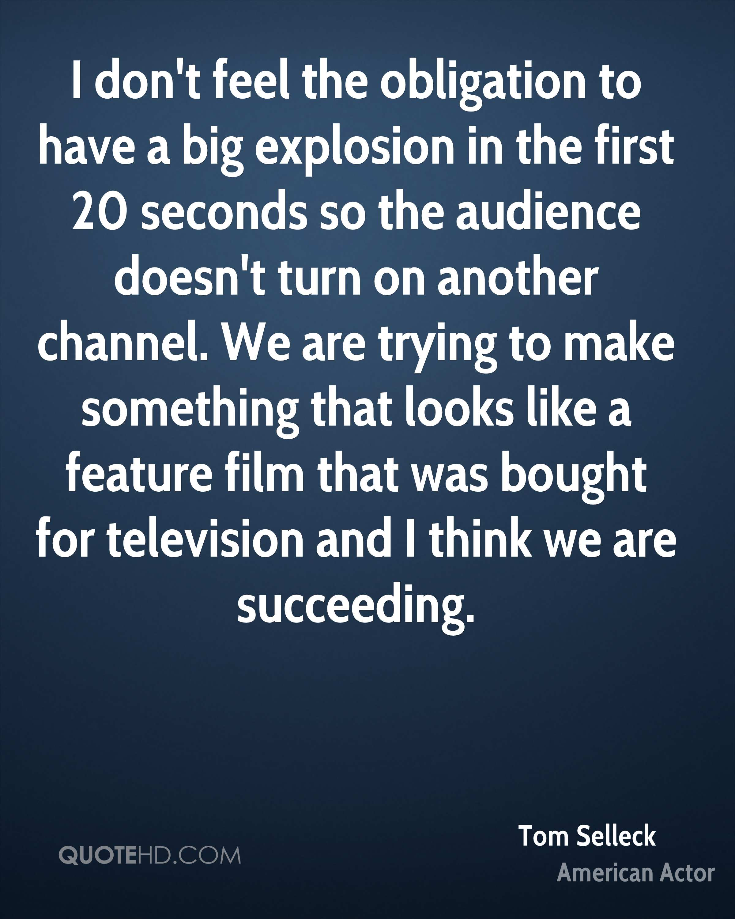I don't feel the obligation to have a big explosion in the first 20 seconds so the audience doesn't turn on another channel. We are trying to make something that looks like a feature film that was bought for television and I think we are succeeding.