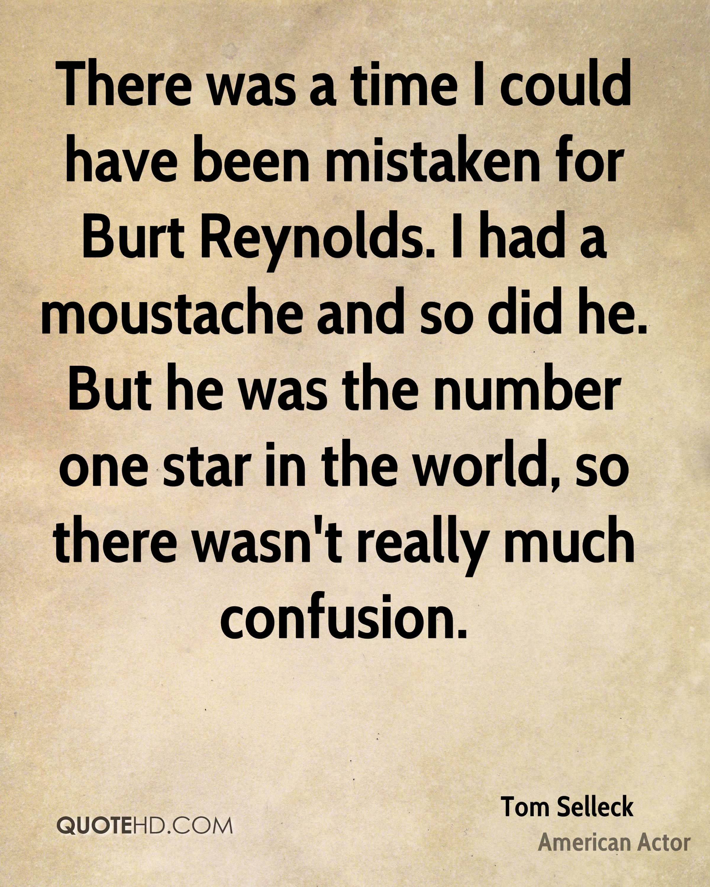 There was a time I could have been mistaken for Burt Reynolds. I had a moustache and so did he. But he was the number one star in the world, so there wasn't really much confusion.