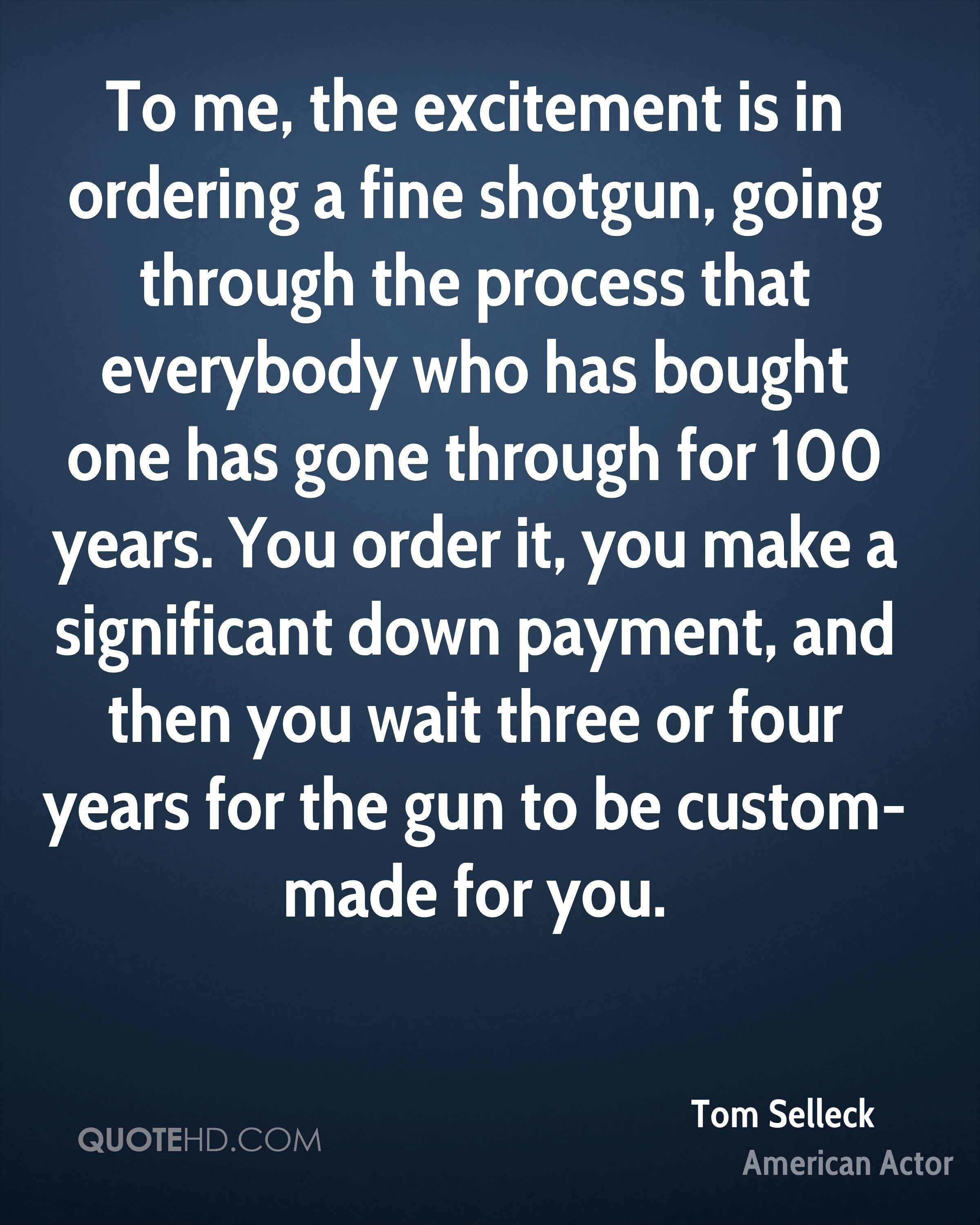 To me, the excitement is in ordering a fine shotgun, going through the process that everybody who has bought one has gone through for 100 years. You order it, you make a significant down payment, and then you wait three or four years for the gun to be custom-made for you.