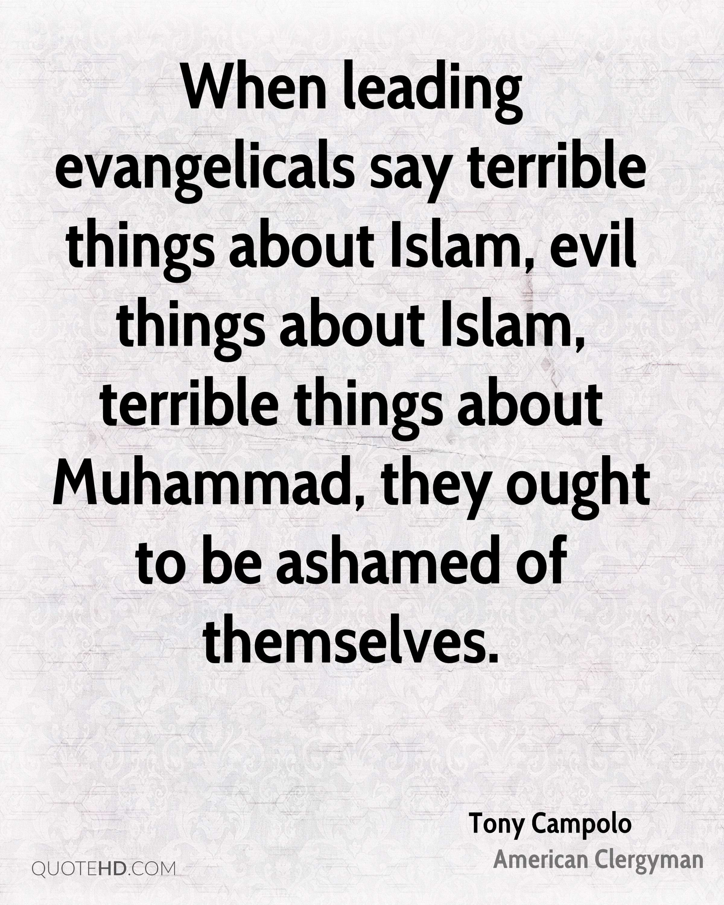 When leading evangelicals say terrible things about Islam, evil things about Islam, terrible things about Muhammad, they ought to be ashamed of themselves.