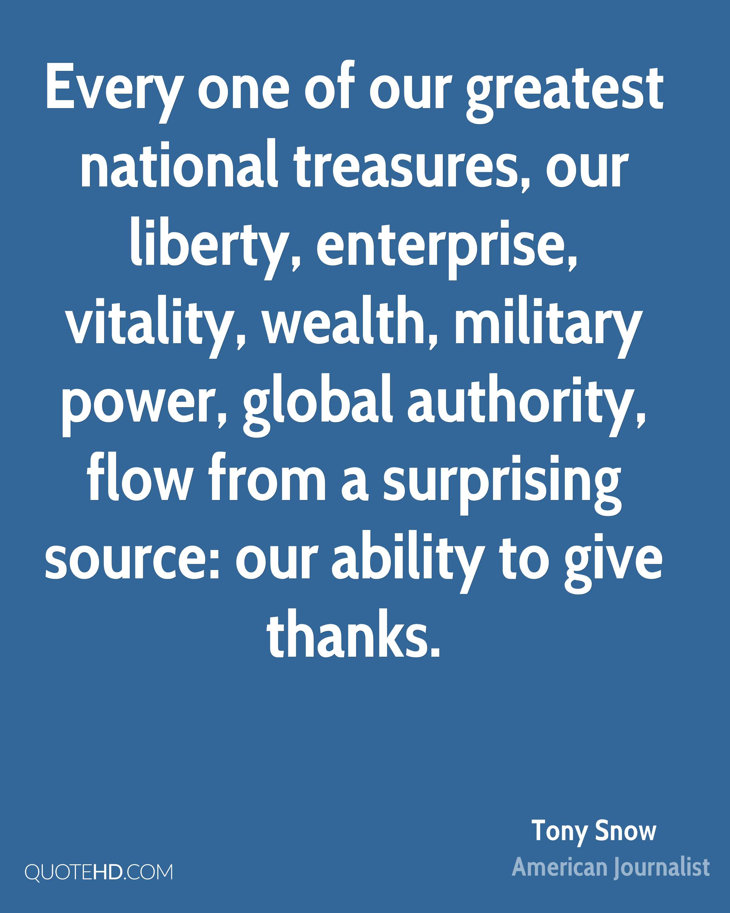 Every one of our greatest national treasures, our liberty, enterprise, vitality, wealth, military power, global authority, flow from a surprising source: our ability to give thanks.