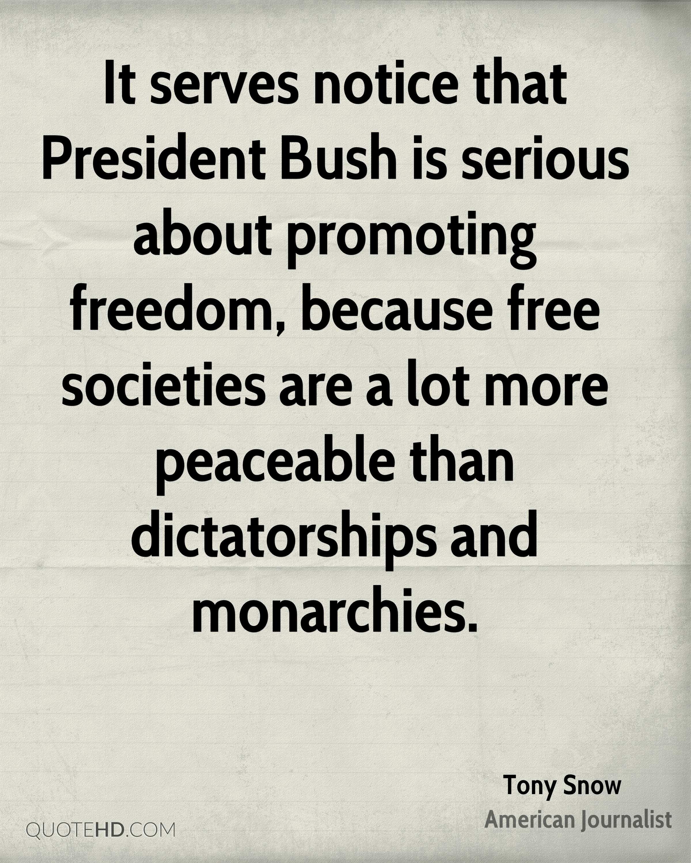 It serves notice that President Bush is serious about promoting freedom, because free societies are a lot more peaceable than dictatorships and monarchies.