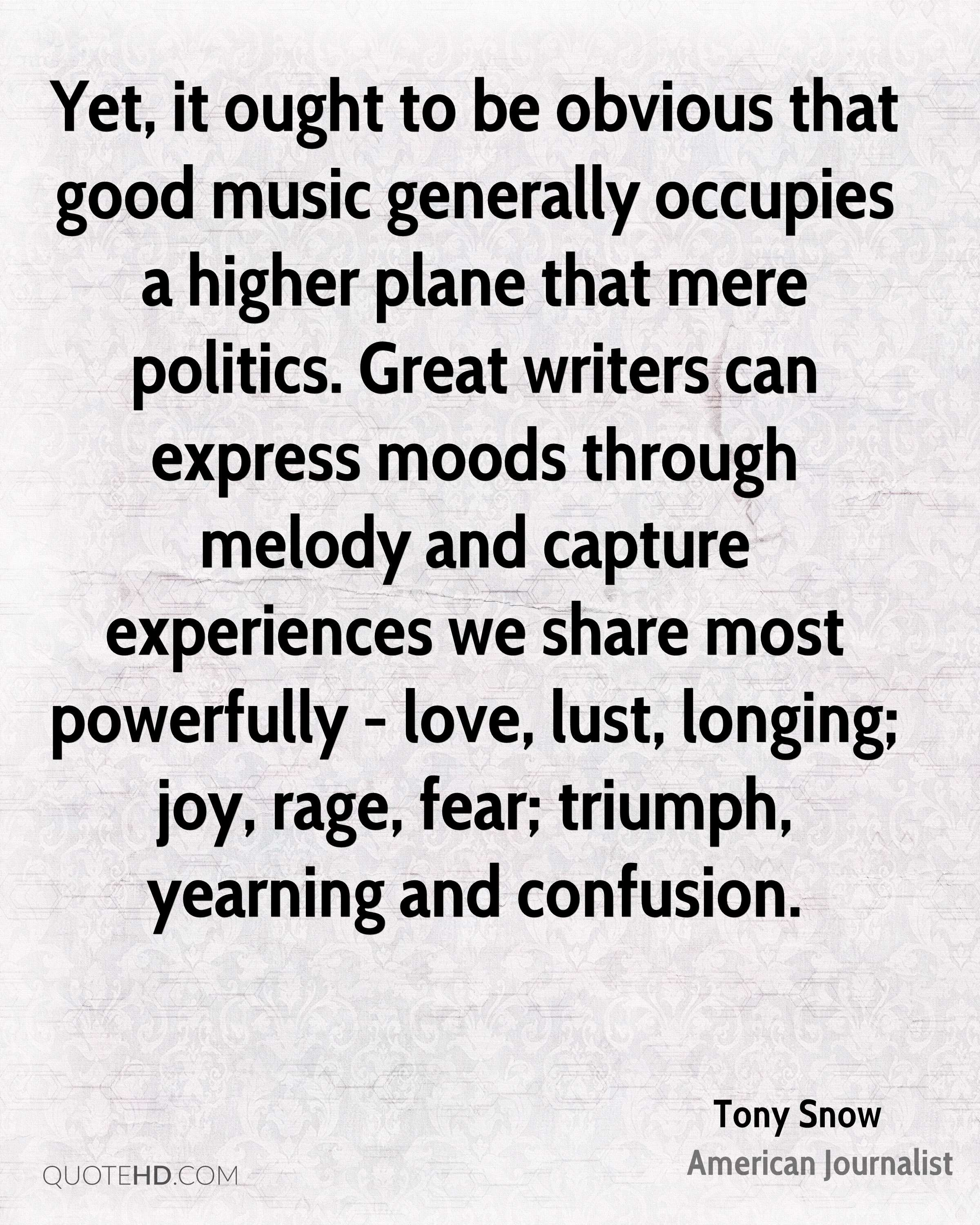 Yet, it ought to be obvious that good music generally occupies a higher plane that mere politics. Great writers can express moods through melody and capture experiences we share most powerfully - love, lust, longing; joy, rage, fear; triumph, yearning and confusion.