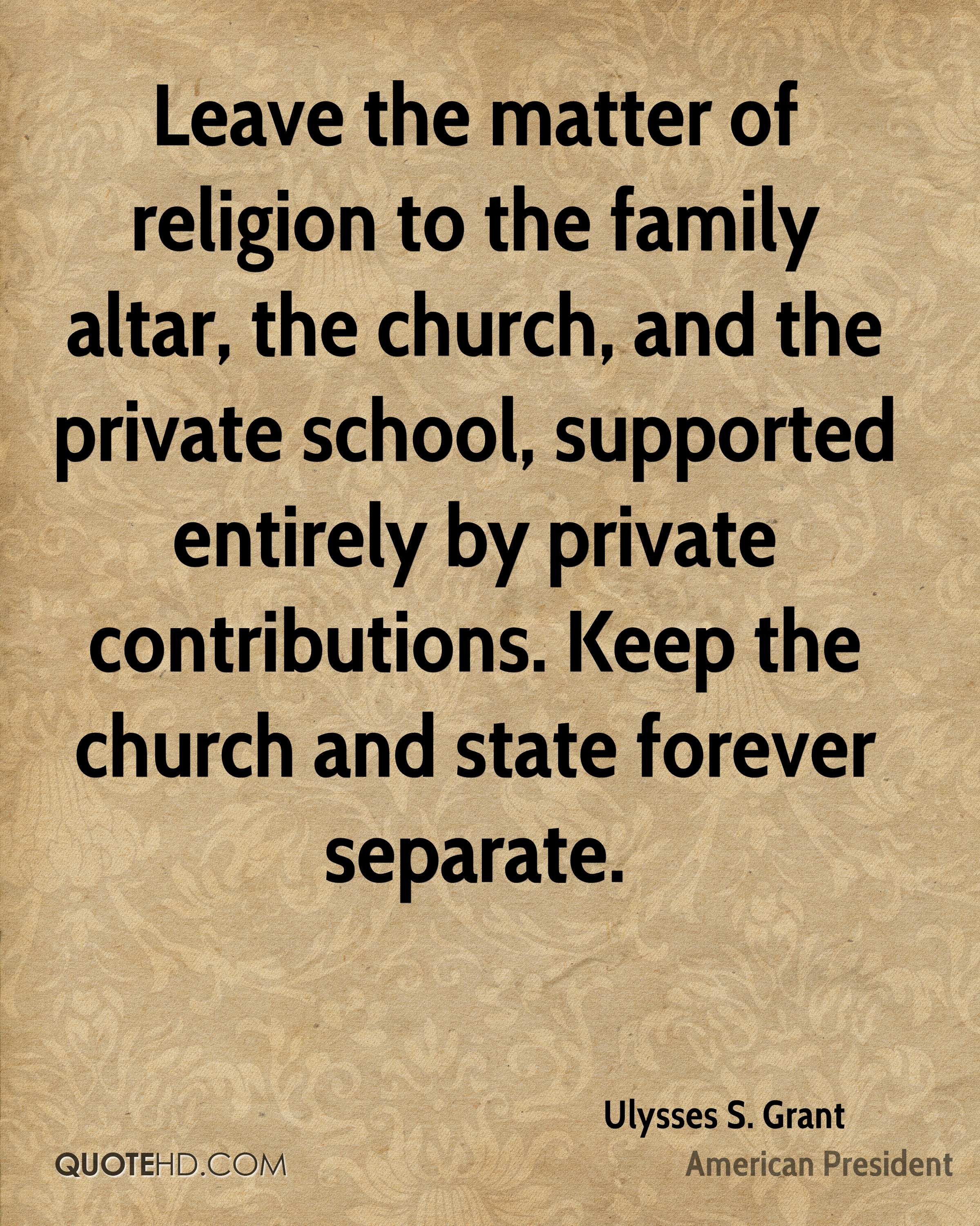 Leave the matter of religion to the family altar, the church, and the private school, supported entirely by private contributions. Keep the church and state forever separate.