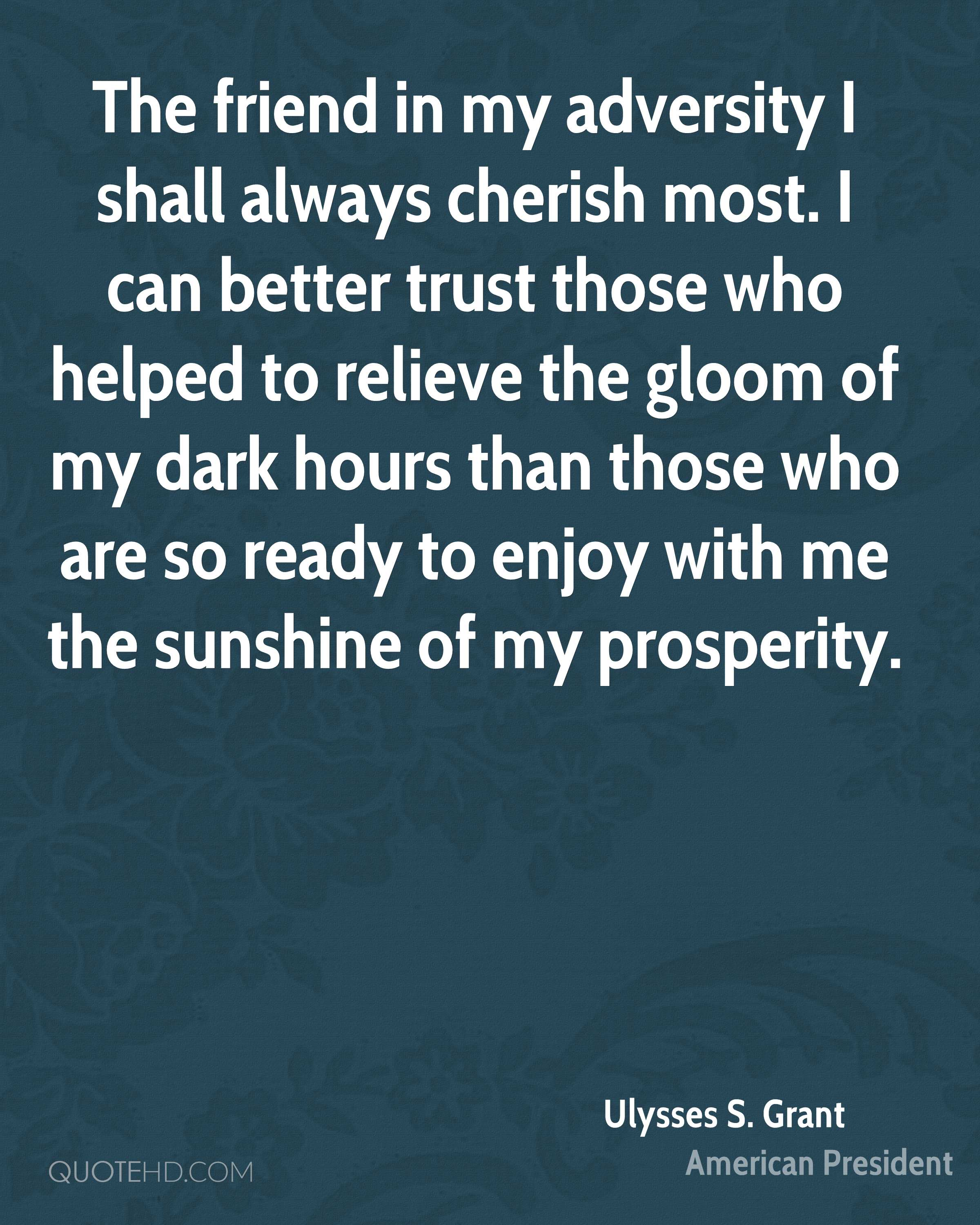 The friend in my adversity I shall always cherish most. I can better trust those who helped to relieve the gloom of my dark hours than those who are so ready to enjoy with me the sunshine of my prosperity.