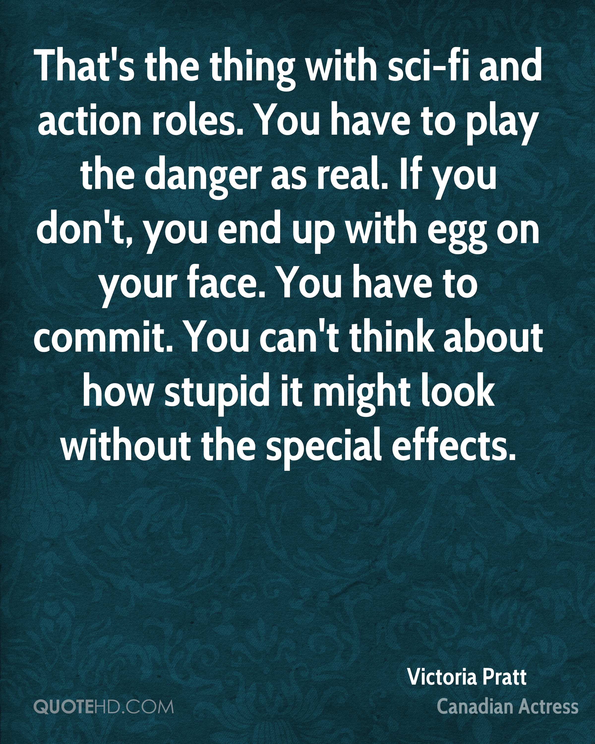 That's the thing with sci-fi and action roles. You have to play the danger as real. If you don't, you end up with egg on your face. You have to commit. You can't think about how stupid it might look without the special effects.