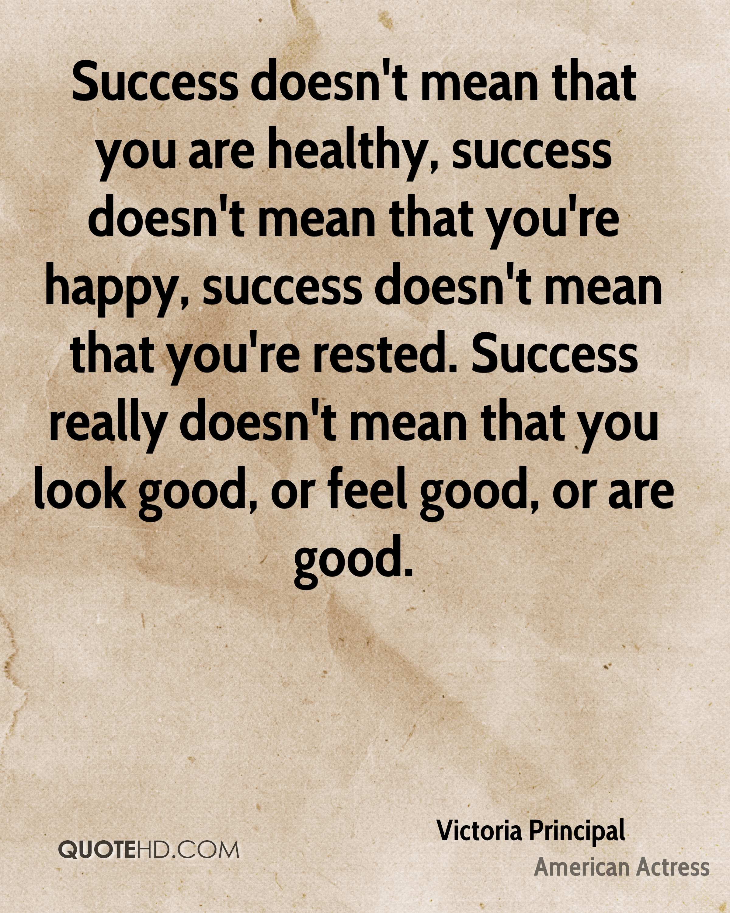 Success doesn't mean that you are healthy, success doesn't mean that you're happy, success doesn't mean that you're rested. Success really doesn't mean that you look good, or feel good, or are good.