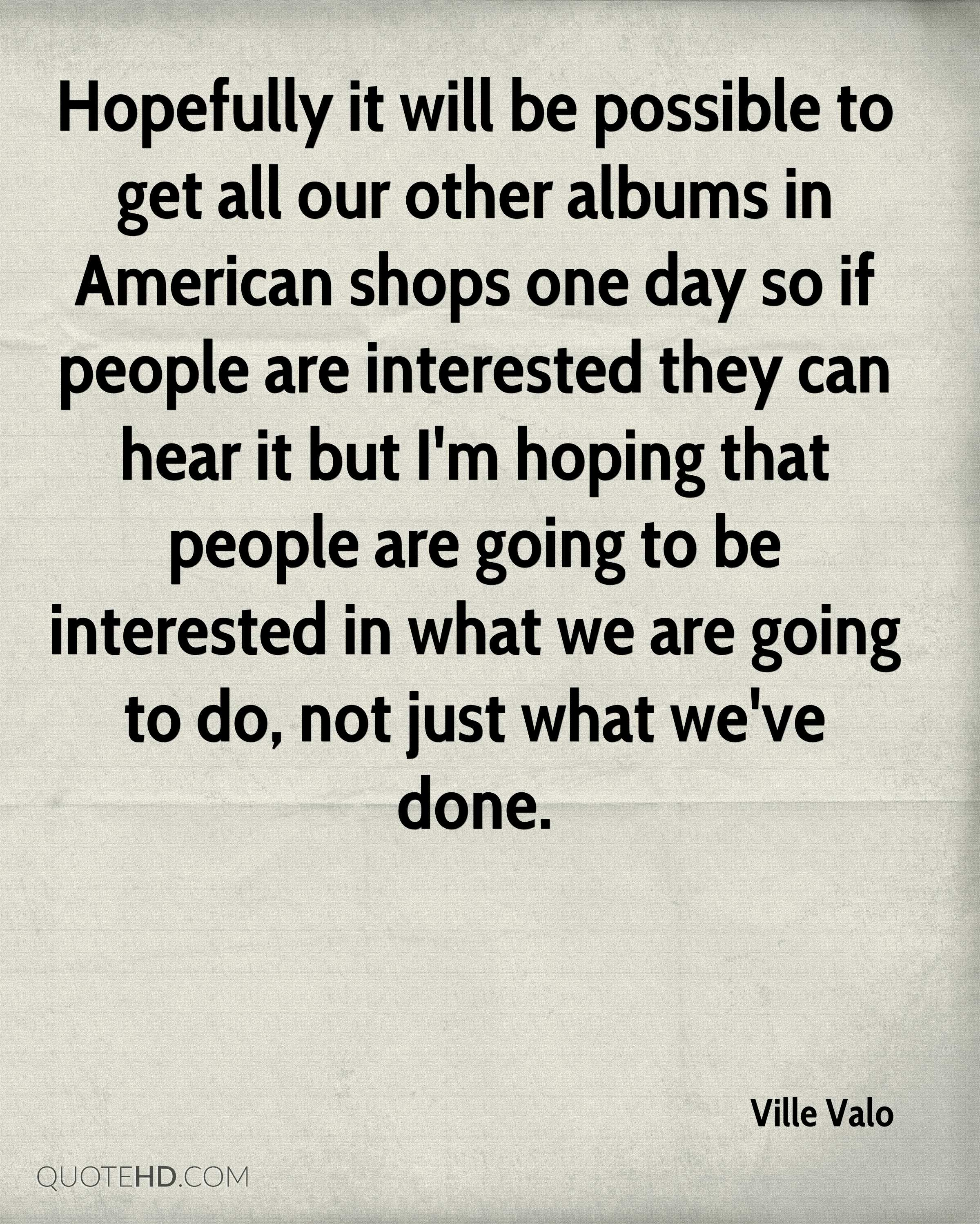 Hopefully it will be possible to get all our other albums in American shops one day so if people are interested they can hear it but I'm hoping that people are going to be interested in what we are going to do, not just what we've done.