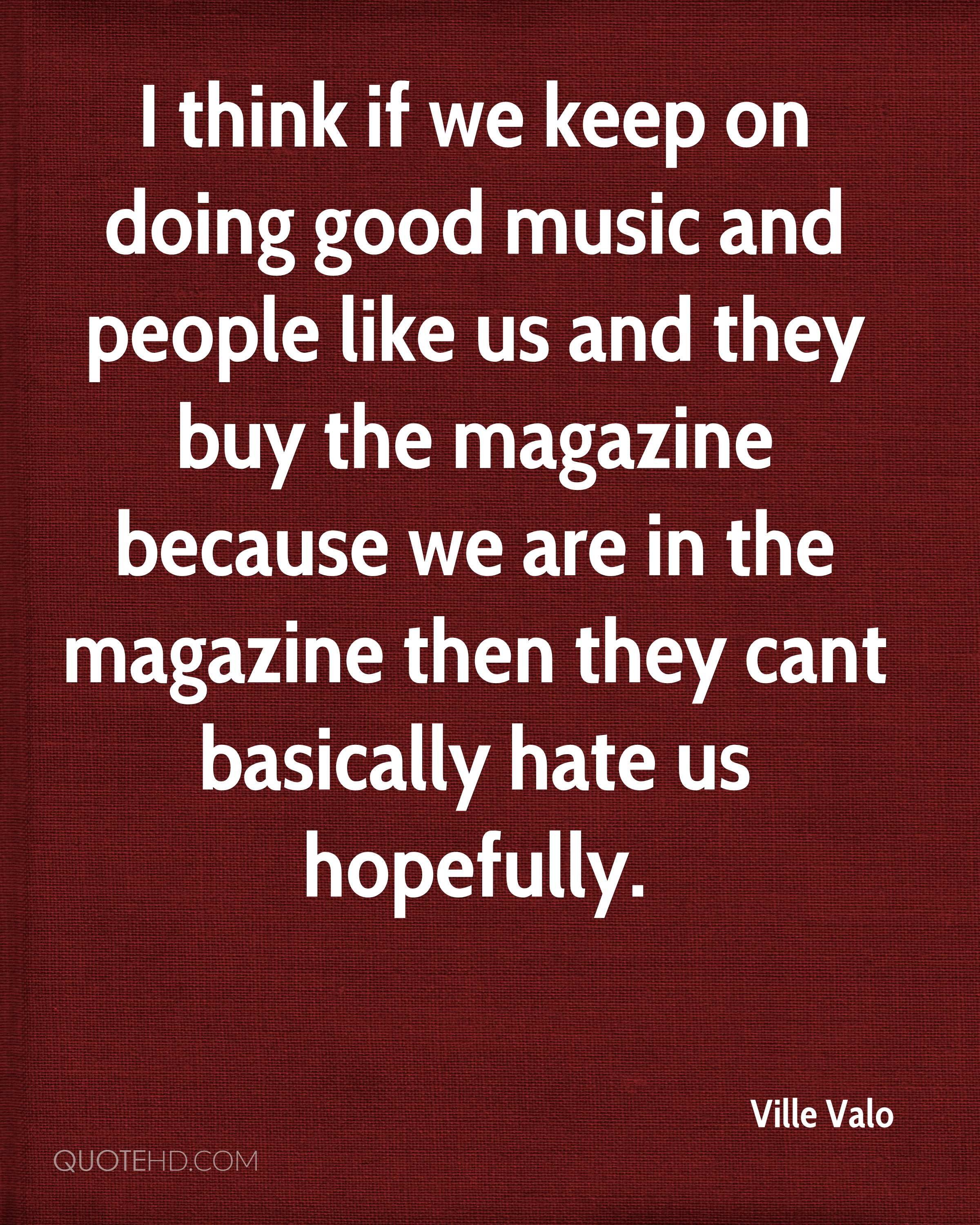 I think if we keep on doing good music and people like us and they buy the magazine because we are in the magazine then they cant basically hate us hopefully.