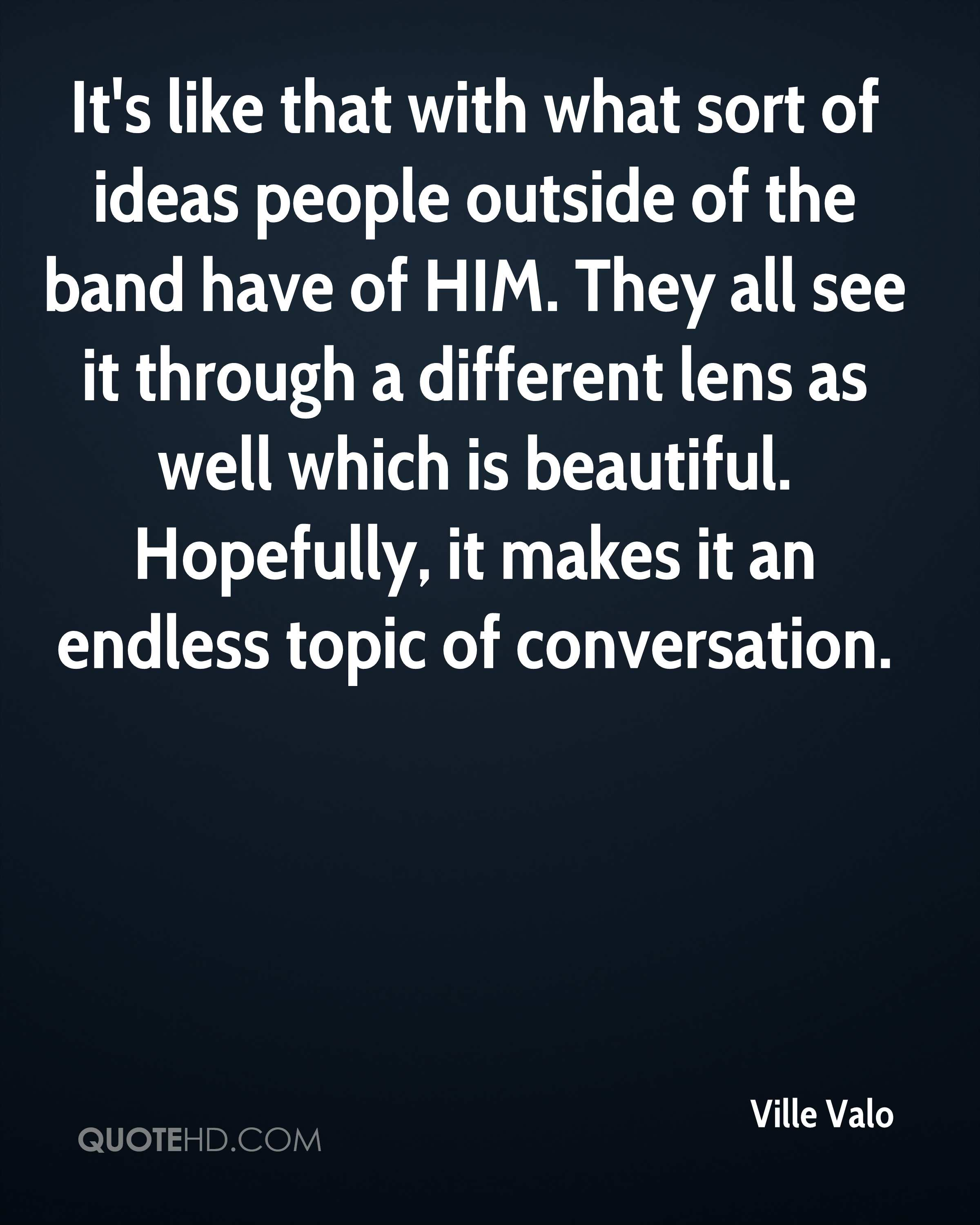 It's like that with what sort of ideas people outside of the band have of HIM. They all see it through a different lens as well which is beautiful. Hopefully, it makes it an endless topic of conversation.