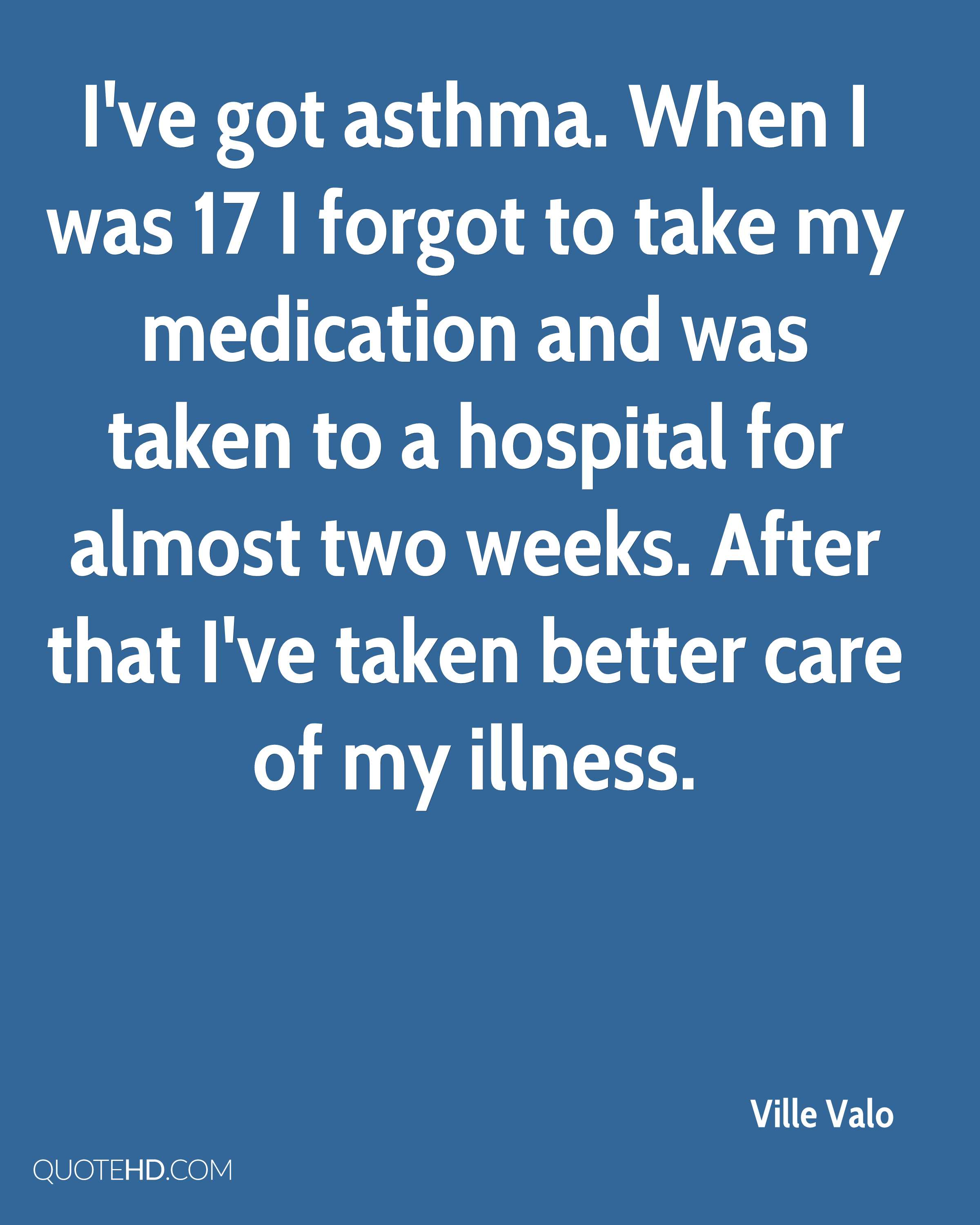 I've got asthma. When I was 17 I forgot to take my medication and was taken to a hospital for almost two weeks. After that I've taken better care of my illness.