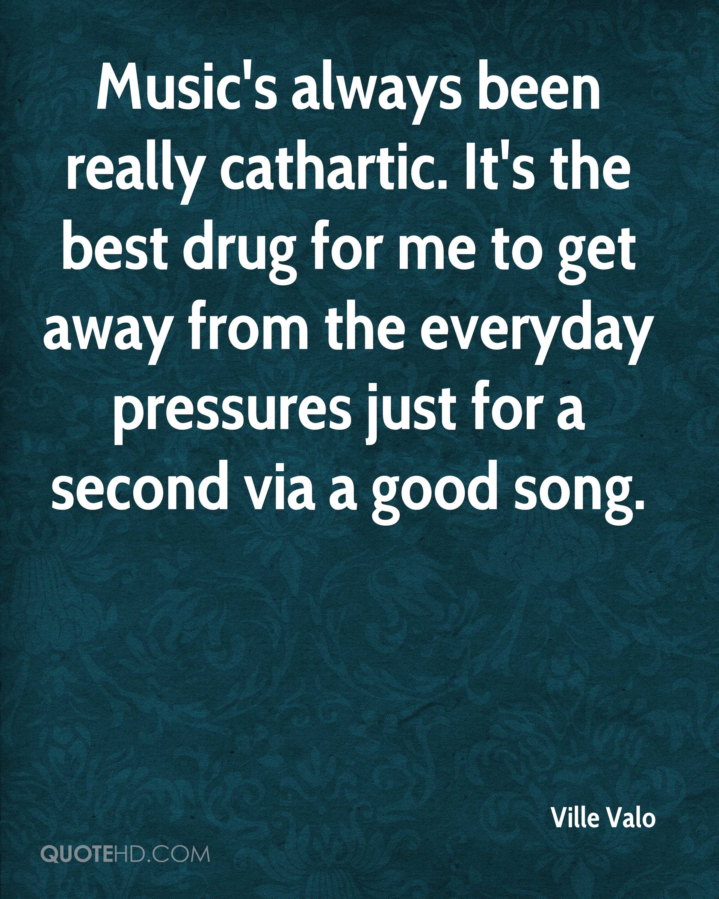 Music's always been really cathartic. It's the best drug for me to get away from the everyday pressures just for a second via a good song.
