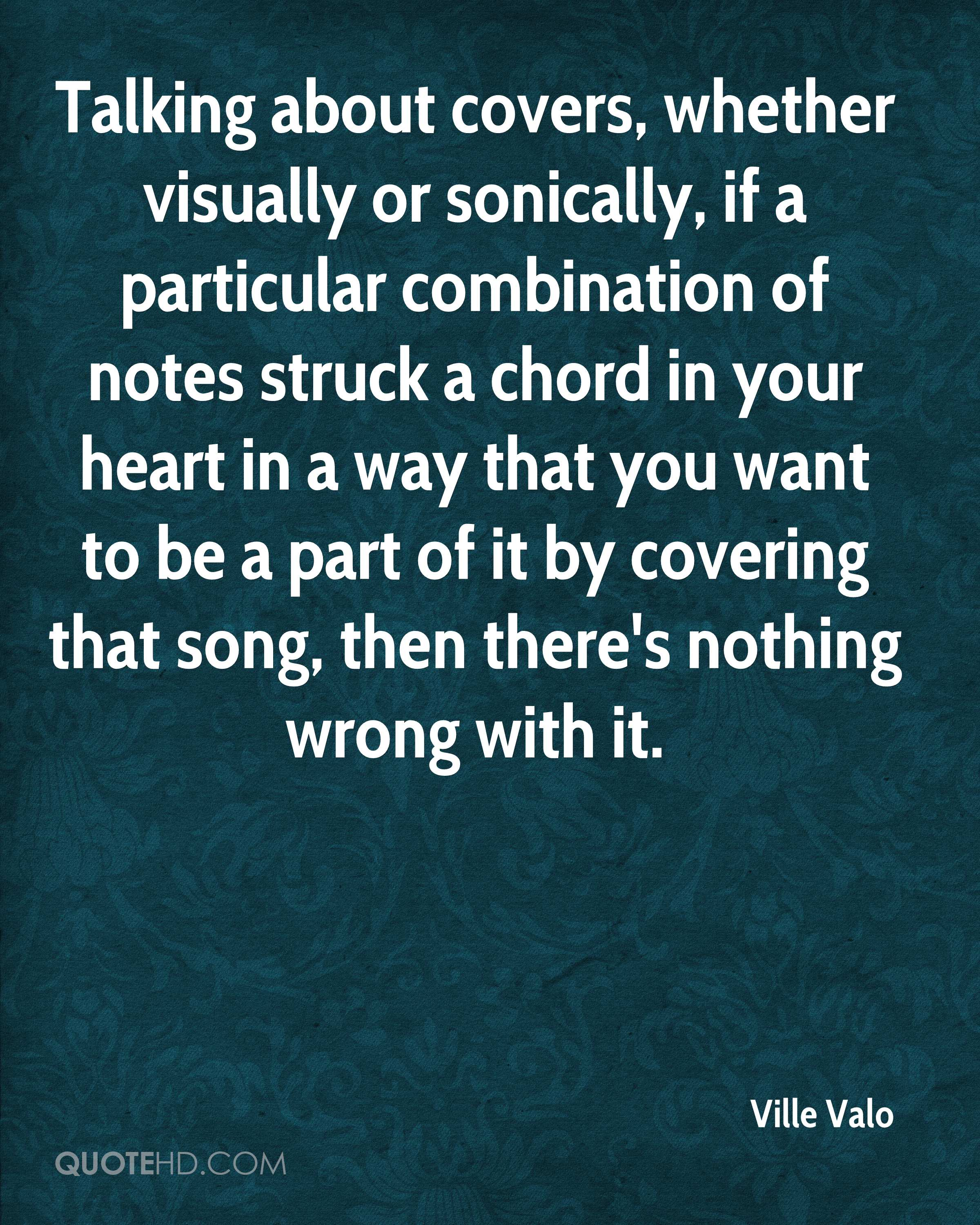 Talking about covers, whether visually or sonically, if a particular combination of notes struck a chord in your heart in a way that you want to be a part of it by covering that song, then there's nothing wrong with it.